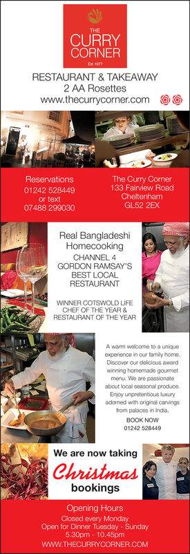 THECURRYCORNERE 1977RESTAURANT & TAKEAWAY2 AA Rosetteswww.thecurrycorner.comReservationsThe Curry Corner133 Fairview Road01242 528449CheltenhamGL52 2EXor text07488 299030Real BangladeshiHomecookingCHANNEL 4GORDON RAMSAY'SBEST LOCALRESTAURANTNNER COTSWOLDCHEF OF THE YEAR &RESTAURANT OF THE YEARFEA warm wolcome to a uniqueexperience in our family home.Discover our delicious awardwinning homemade gourmetmenu. We are passionateabout local seasonal produce.Enjoy unpretentious luxuryadorned with original carvingsfrom palaces in IndiaBOOK NOW01242 528449We are now takingChristmasbookingsOpening HoursClosed every MondayOpen for Dinner Tuesday - Sunday5.30pm- 10.45pmwww.THECURRYCORNER.COM THE CURRY CORNER E 1977 RESTAURANT & TAKEAWAY 2 AA Rosettes www.thecurrycorner.com Reservations The Curry Corner 133 Fairview Road 01242 528449 Cheltenham GL52 2EX or text 07488 299030 Real Bangladeshi Homecooking CHANNEL 4 GORDON RAMSAY'S BEST LOCAL RESTAURANT NNER COTSWOLD CHEF OF THE YEAR & RESTAURANT OF THE YEAR FE A warm wolcome to a unique experience in our family home. Discover our delicious award winning homemade gourmet menu. We are passionate about local seasonal produce. Enjoy unpretentious luxury adorned with original carvings from palaces in India BOOK NOW 01242 528449 We are now taking Christmas bookings Opening Hours Closed every Monday Open for Dinner Tuesday - Sunday 5.30pm- 10.45pm www.THECURRYCORNER.COM