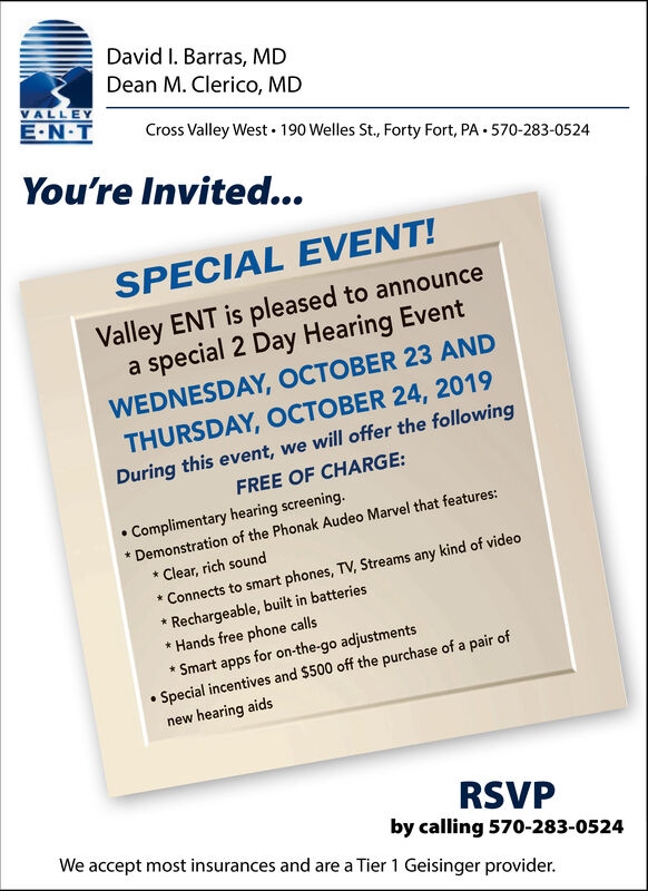 David I. Barras, MDDean M. Clerico, MDVALLEYE.NTCross Valley West 190 Welles St., Forty Fort, PA 570-283-0524You'reInvited...SPECIAL EVENT!Valley ENT is pleased to announcea special 2 Day Hearing EventWEDNESDAY, OCTOBER 23 ANDTHURSDAY, OCTOBER 24, 2019During this event, we will offer the followingFREE OF CHARGE:Complimentary hearing screening.Demonstration of the Phonak Audeo Marvel that features:Clear, rich soundConnects to smart phones, TV, Streams any kind of videoRechargeable, built in batteriesHands free phone callsSmart apps for on-the-go adjustmentsSpecial incentives and $500 off the purchase of a pair ofnew hearing aidsRSVPby calling 570-283-0524We accept most insurances and are a Tier 1 Geisinger provider. David I. Barras, MD Dean M. Clerico, MD VALLEY E.NT Cross Valley West 190 Welles St., Forty Fort, PA 570-283-0524 You're Invited... SPECIAL EVENT! Valley ENT is pleased to announce a special 2 Day Hearing Event WEDNESDAY, OCTOBER 23 AND THURSDAY, OCTOBER 24, 2019 During this event, we will offer the following FREE OF CHARGE: Complimentary hearing screening. Demonstration of the Phonak Audeo Marvel that features: Clear, rich sound Connects to smart phones, TV, Streams any kind of video Rechargeable, built in batteries Hands free phone calls Smart apps for on-the-go adjustments Special incentives and $500 off the purchase of a pair of new hearing aids RSVP by calling 570-283-0524 We accept most insurances and are a Tier 1 Geisinger provider.