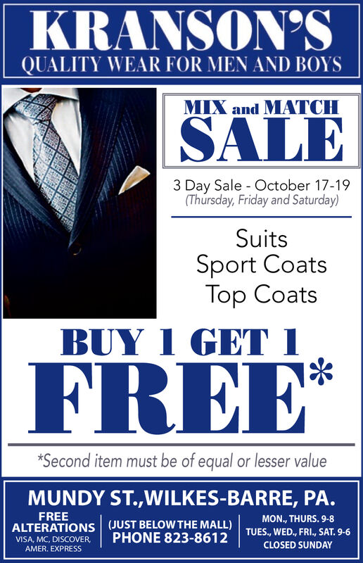 KRANSON'SQUALITY WEAR FOR MEN AND BOYSMIX and MATCHSALE3 Day Sale October 17-19(Thursday, Friday and Saturday)SuitsSport CoatsTop CoatsBUY I GET IFREE**Second item must be of equal or lesser valueMUNDY ST.,WILKES-BARRE, PA.FREEMON., THURS. 9-8ALTERATIONS (JUST BELOW THE MALL)TUES., WED., FRI., SAT. 9-6PHONE 823-8612VISA, MC, DISCOVER,CLOSED SUNDAYAMER. EXPRESS KRANSON'S QUALITY WEAR FOR MEN AND BOYS MIX and MATCH SALE 3 Day Sale October 17-19 (Thursday, Friday and Saturday) Suits Sport Coats Top Coats BUY I GET I FREE* *Second item must be of equal or lesser value MUNDY ST.,WILKES-BARRE, PA. FREE MON., THURS. 9-8 ALTERATIONS (JUST BELOW THE MALL) TUES., WED., FRI., SAT. 9-6 PHONE 823-8612 VISA, MC, DISCOVER, CLOSED SUNDAY AMER. EXPRESS
