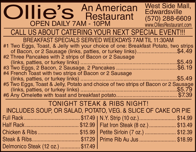 West Side Mall,Edwardsville(570) 288-6609www.OlliesRestaurant.comCALL US ABOUT CATERING YOUR NEXT SPECIAL EVENT!!!Ollie'sAn AmericanRestaurantOPEN DAILY 7AM 10PMBREAKFAST SPECIALS SERVED WEEKDAYS 7AM TIL 11:30AM#1 Two Eggs, Toast, & Jelly with your choice of one: Breakfast Potato, two stripsof Bacon, or 2 Sausage (links, patties, or turkey links).#2 Three Pancakes with 2 strips of Bacon or 2 Sausage(links, patties, or turkey links)#3 Two Eggs, 2 Bacon, 2 Sausage, 2 Pancakes..#4 French Toast with two strips of Bacon or 2 Sausage(links, patties, or turkey links)#5 Two Eggs, Toast & Jelly, Potato and choice of two strips of Bacon or 2 Sausage(links, patties, or turkey links)..#6 Any Omelette with toast and breakfast potato..$4.49...$5.49..$6.19.$5.49..$5.79$7.39TONIGHT STEAK & RIBS NIGHT!INCLUDES SOUP, OR SALAD, POTATO, VEG. & SLICE OF CAKE OR PIE...$17.49 | N.Y. Strip (10 oz.)..... $12.99 Flat Iron Steak (8 oz.)....$15.99 Petite Sirloin (7 oz.).$17.29 Prime Rib Au JusFull Rack.Half Rack.Chicken& Ribs.Steak&Ribs....Delmonico Steak (12 oz.)..$14.99... $13.49.....$12.39..$18.99...... $17.49 West Side Mall, Edwardsville (570) 288-6609 www.OlliesRestaurant.com CALL US ABOUT CATERING YOUR NEXT SPECIAL EVENT!!! Ollie's An American Restaurant OPEN DAILY 7AM 10PM BREAKFAST SPECIALS SERVED WEEKDAYS 7AM TIL 11:30AM #1 Two Eggs, Toast, & Jelly with your choice of one: Breakfast Potato, two strips of Bacon, or 2 Sausage (links, patties, or turkey links). #2 Three Pancakes with 2 strips of Bacon or 2 Sausage (links, patties, or turkey links) #3 Two Eggs, 2 Bacon, 2 Sausage, 2 Pancakes.. #4 French Toast with two strips of Bacon or 2 Sausage (links, patties, or turkey links) #5 Two Eggs, Toast & Jelly, Potato and choice of two strips of Bacon or 2 Sausage (links, patties, or turkey links).. #6 Any Omelette with toast and breakfast potato.. $4.49 ...$5.49 ..$6.19 .$5.49 ..$5.79 $7.39 TONIGHT STEAK & RIBS NIGHT! INCLUDES SOUP, OR SALAD, POTATO, VEG. & SLICE OF CAKE OR PIE ...$17.49 | N