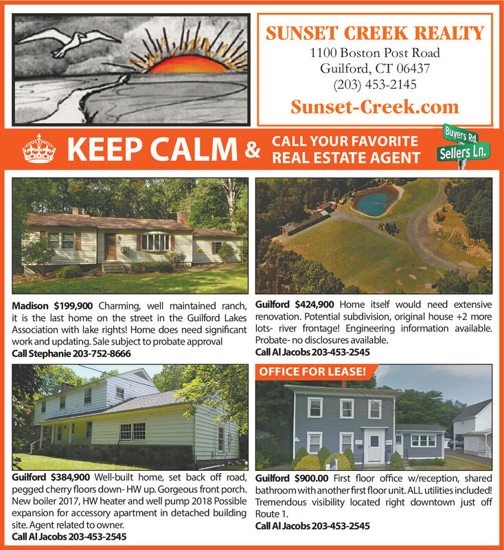 SUNSET CREEK REALTY1100 Boston Post RoadGuilford, CT 06437(203) 453-2145Sunset-Creek.comBuyers Rd.KEEP CALM & REAL ESTATE AGENT SelesLnCALL YOUR FAVORITEMadison $199,900 Charming, well maintained ranch, Guilford $424,900 Home itself would need extensiveit is the last home on the street in the Guilford Lakes renovation. Potential subdivision, original house +2 moreAssociation with lake rights! Home does need significant lots- river frontage! Engineering information available.work and updating. Sale subject to probate approvalCall Stephanie 203-752-8666Probate-no disclosures available.Call Al Jacobs 203-453-2545OFFICE FOR LEASE!Guilford $384,900 Well-built home, set back off road,pegged cherry floors down- HW up. Gorgeous front porch.New boiler 2017, HW heater and well pump 2018 Possibleexpansion for accessory apartment in detached buildingsite. Agent related to owner.Call Al Jacobs 203-453-2545Guilford $900.00 First floor office w/reception, sharedbathroom with another first floor unit. ALL utilities included!Tremendous visibility located right downtown just offRoute 1Call Al Jacobs 203-453-2545 SUNSET CREEK REALTY 1100 Boston Post Road Guilford, CT 06437 (203) 453-2145 Sunset-Creek.com Buyers Rd. KEEP CALM & REAL ESTATE AGENT SelesLn CALL YOUR FAVORITE Madison $199,900 Charming, well maintained ranch, Guilford $424,900 Home itself would need extensive it is the last home on the street in the Guilford Lakes renovation. Potential subdivision, original house +2 more Association with lake rights! Home does need significant lots- river frontage! Engineering information available. work and updating. Sale subject to probate approval Call Stephanie 203-752-8666 Probate-no disclosures available. Call Al Jacobs 203-453-2545 OFFICE FOR LEASE! Guilford $384,900 Well-built home, set back off road, pegged cherry floors down- HW up. Gorgeous front porch. New boiler 2017, HW heater and well pump 2018 Possible expansion for accessory apartment in detached building site. Agent relate