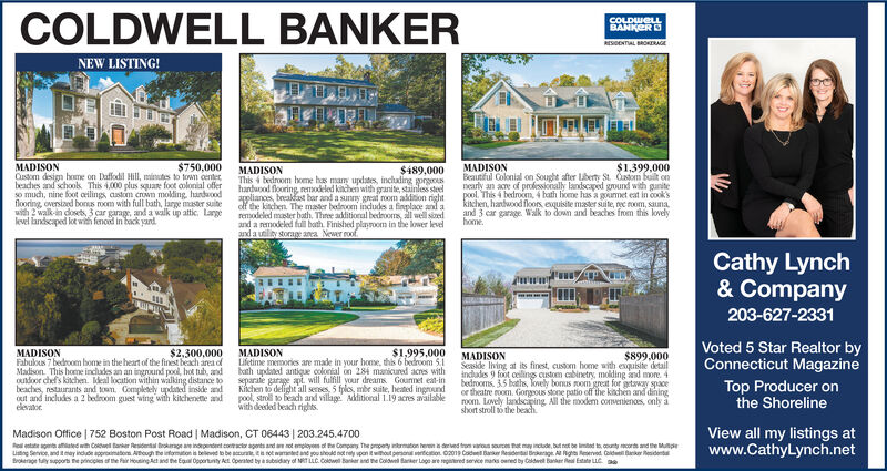 COLDWELL BANKERCOLDWELLBANKERRESENTAL ORAGENEW LISTING!MADISONCustom dsign home on Daffodil Hill, minuts to towm centerbeadhes and schools This 4,000 plus square foot colorial offerso much, nine foot orilings castom crown molding, handaoodflooring, oversiaed bons room with full bath, large master suitewith 2 walk-in doses3 car garage, and a walk ip attic. Largelevel landscaped lot with fenod in back yand$750,000$1,399.000MADISONBeautful Colonial on Sought after Lberty St. Caom built onnearly an acre of professionaly landscaped ground with gunitepool. This 4 bedroxm, 4 hath hone has a goumet eat in cook'skichen, hanlwood floors exquisite mader suite, nye room, saunaand 3 car garage Walk to down and beaches from this lovelyhomeMADISONThis 4 bedroom hoene has many updates, inclading gorgehanaod flooring, remodeled kitche with granite, stainless steelappliances, bneakast bar and a sunny great room aldition rightolf the itchen The mater bedroom indudes a finplace and aremodeled mater bath, Three aditional bedrooms, l well sinedand a remodeled full both Finished playroom in the lower levelanda ulity storage aea Newer roof$489,000Cathy Lynch& Company203-627-2331Voted 5 Star Realtor byConnecticut MagazineMADISONFabulous 7 bedroom bome in the heart of the finest beach area ofMadison This home includes an an ingound pool, hot tub, adouoor chefs kichen. deal location within walking distance tobeaches, restaurants and town. Completely updated inside adout and includes a 2 bedroom guest wing with kitchenete andelevator$2,300,000MADISONLfetime memories are made in your home, this 6 bedrom 5bath updated antique colkeial on 284 maicuned acres withseparate garage apt. will fulfill your dreams Gounnet eat-inKichen to delight all seses, 5 fples, mbr site, heated ingroundpool stroll to beadh and village Aditional 119 acres availablewith deded beadh rights$1.995,000$899,000MADISONSeaside living at its finest, cusson home with exquiste detailindades 9 foot ceing custom cabinetry, molding and more 4bedrooms 3.5 bahs, Tonely bonus mom great for getway spaceor theatre room. Gorgous stone patio off the kichen and diningrom Lovely landscping All the modem conventiences, only ashort stroll othe beahTop Producer onthe ShorelineView all my listings atwww.CathyLynch.netMadison Office | 752 Boston Post Road | Madison, CT 06443 | 203.245.4700Rea aen amiaed with Colwel anker Residenal trokge ae indpendent coacor agonts and an ot employoes of the Compay The gropety nrmaton heren erved from varous sources that may inctude, but not be limbod to cunty cors and the Mulpu Service, and tmay indude approximatons Aough the ifomaton is beleed to be aures t waed and you sheuld not ty upan it wthout personeticton 02019 Codel Bakr Reidena Brkge A ng eeved Cold Bker Residenbroee ty supports ne pincples of the air Housing At and the Eua Oppertunty Aet Operated by a subsidary of MT LLc.Coewell Banker and te Coldwe aer Loge are gered service mans oered by Caldwel banker Re Estate LLC COLDWELL BANKER COLDWELL BANKER RESENTAL ORAGE NEW LISTING! MADISON Custom dsign home on Daffodil Hill, minuts to towm center beadhes and schools This 4,000 plus square foot colorial offer so much, nine foot orilings castom crown molding, handaood flooring, oversiaed bons room with full bath, large master suite with 2 walk-in doses3 car garage, and a walk ip attic. Large level landscaped lot with fenod in back yand $750,000 $1,399.000 MADISON Beautful Colonial on Sought after Lberty St. Caom built on nearly an acre of professionaly landscaped ground with gunite pool. This 4 bedroxm, 4 hath hone has a goumet eat in cook's kichen, hanlwood floors exquisite mader suite, nye room, sauna and 3 car garage Walk to down and beaches from this lovely home MADISON This 4 bedroom hoene has many updates, inclading gorge hanaod flooring, remodeled kitche with granite, stainless steel appliances, bneakast bar and a sunny great room aldition right olf the itchen The mater bedroom indudes a finplace and a remodeled mater bath, Three aditional bedrooms, l well sined and a remodeled full both Finished playroom in the lower level anda ulity storage aea Newer roof $489,000 Cathy Lynch & Company 203-627-2331 Voted 5 Star Realtor by Connecticut Magazine MADISON Fabulous 7 bedroom bome in the heart of the finest beach area of Madison This home includes an an ingound pool, hot tub, ad ouoor chefs kichen. deal location within walking distance to beaches, restaurants and town. Completely updated inside ad out and includes a 2 bedroom guest wing with kitchenete and elevator $2,300,000 MADISON Lfetime memories are made in your home, this 6 bedrom 5 bath updated antique colkeial on 284 maicuned acres with separate garage apt. will fulfill your dreams Gounnet eat-in Kichen to delight all seses, 5 fples, mbr site, heated inground pool stroll to beadh and village Aditional 119 acres available with deded beadh rights $1.995,000 $899,000 MADISON Seaside living at its finest, cusson home with exquiste detail indades 9 foot ceing custom cabinetry, molding and more 4 bedrooms 3.5 bahs, Tonely bonus mom great for getway space or theatre room. Gorgous stone patio off the kichen and dining rom Lovely landscping All the modem conventiences, only a short stroll othe beah Top Producer on the Shoreline View all my listings at www.CathyLynch.net Madison Office | 752 Boston Post Road | Madison, CT 06443 | 203.245.4700 Rea aen amiaed with Colwel anker Residenal trokge ae indpendent coacor agonts and an ot employoes of the Compay The gropety nrmaton heren erved from varous sources that may inctude, but not be limbod to cunty cors and the Mulp u Service, and tmay indude approximatons Aough the ifomaton is beleed to be aures t waed and you sheuld not ty upan it wthout personeticton 02019 Codel Bakr Reidena Brkge A ng eeved Cold Bker Residen broee ty supports ne pincples of the air Housing At and the Eua Oppertunty Aet Operated by a subsidary of MT LLc.Coewell Banker and te Coldwe aer Loge are gered service mans oered by Caldwel banker Re Estate LLC