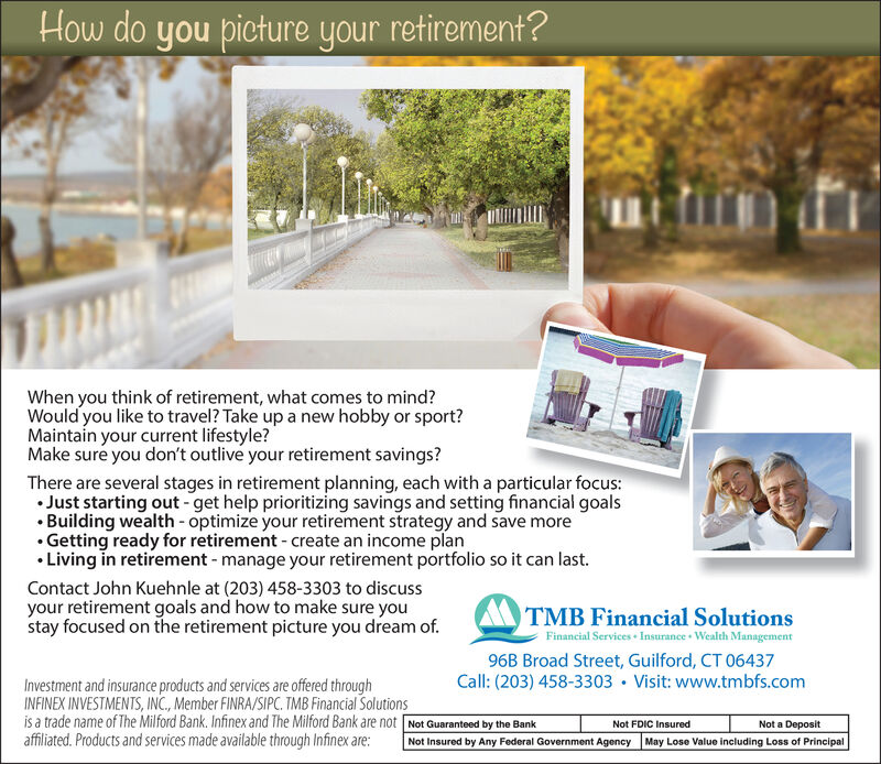 How do you picture your retirement?When you think of retirement, what comes to mind?Would you like to travel? Take up a new hobby or sport?Maintain your current lifestyle?Make sure you don't outlive your retirement savings?There are several stages in retirement planning, each with a particular focus:Just starting out get help prioritizing savings and setting financial goalsBuilding wealth optimize your retirement strategy and save more.Getting ready for retirement create an income planLiving in retirement - manage your retirement portfolio so it can last.Contact John Kuehnle at (203) 458-3303 to discussyour retirement goals and how to make sure youstay focused on the retirement picture you dream of.TMB Financial SolutionsFinancial Services Insurance Wealth Management96B Broad Street, Guilford, CT 06437Call: (203) 458-3303 Visit: www.tmbfs.comInvestment and insurance products and services are offered throughINFINEX INVESTMENTS, INC, Member FINRA/SIPC. TMB Financial Solutionsis a trade name of The Milford Bank. Infinex and The Milford Bank are not Not Guaranteed by the Bankaffiliated. Products and services made available through Infinex are:Not FDIC InsuredNot a DepositNot Insured by Any Federal Government AgencyMay Lose Value including Loss of Principal How do you picture your retirement? When you think of retirement, what comes to mind? Would you like to travel? Take up a new hobby or sport? Maintain your current lifestyle? Make sure you don't outlive your retirement savings? There are several stages in retirement planning, each with a particular focus: Just starting out get help prioritizing savings and setting financial goals Building wealth optimize your retirement strategy and save more .Getting ready for retirement create an income plan Living in retirement - manage your retirement portfolio so it can last. Contact John Kuehnle at (203) 458-3303 to discuss your retirement goals and how to make sure you stay focused on the retirement picture you dream of. TMB Fi