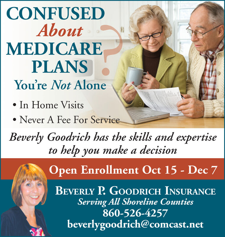 CONFUSEDAboutMEDICAREPLANSYou're Not AloneIn Home VisitsNever A Fee For ServiceBeverly Goodrich has the skills and expertisehelp you make a decisiontoOpen Enrollment Oct 15- Dec 7BEVERLY P.GOODRICH INSURANCEServing All Shoreline Counties860-526-4257beverlygoodrich@comcast.net CONFUSED About MEDICARE PLANS You're Not Alone In Home Visits Never A Fee For Service Beverly Goodrich has the skills and expertise help you make a decision to Open Enrollment Oct 15- Dec 7 BEVERLY P.GOODRICH INSURANCE Serving All Shoreline Counties 860-526-4257 beverlygoodrich@comcast.net