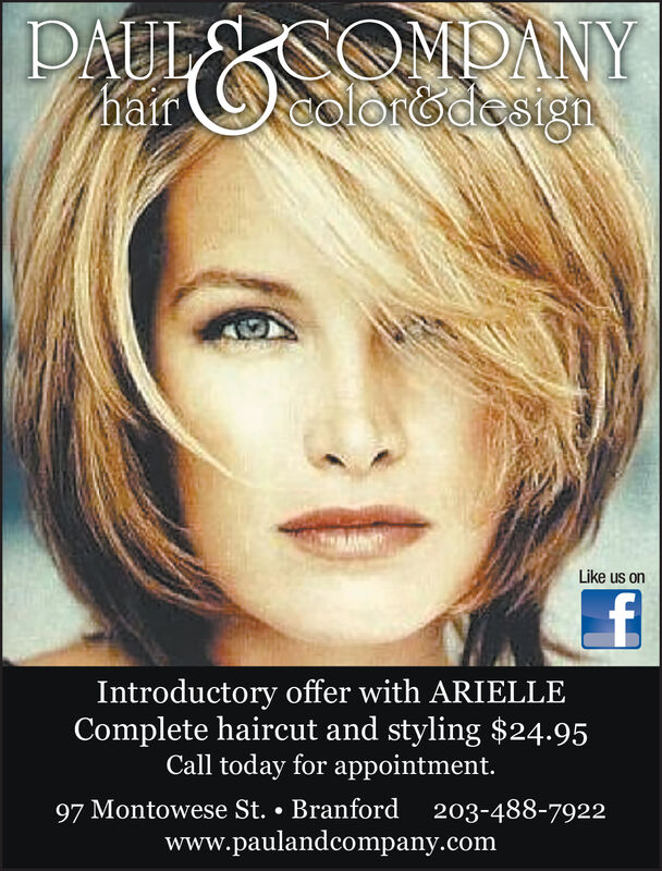 PAULSOMDANYolorodssignhairLike us onfIntroductory offer with ARIELLEComplete haircut and styling $24.95Call today for appointment.97 Montowese St. Branford203-488-7922www.paulandcompany.com PAULSOMDANY olorodssign hair Like us on f Introductory offer with ARIELLE Complete haircut and styling $24.95 Call today for appointment. 97 Montowese St. Branford 203-488-7922 www.paulandcompany.com