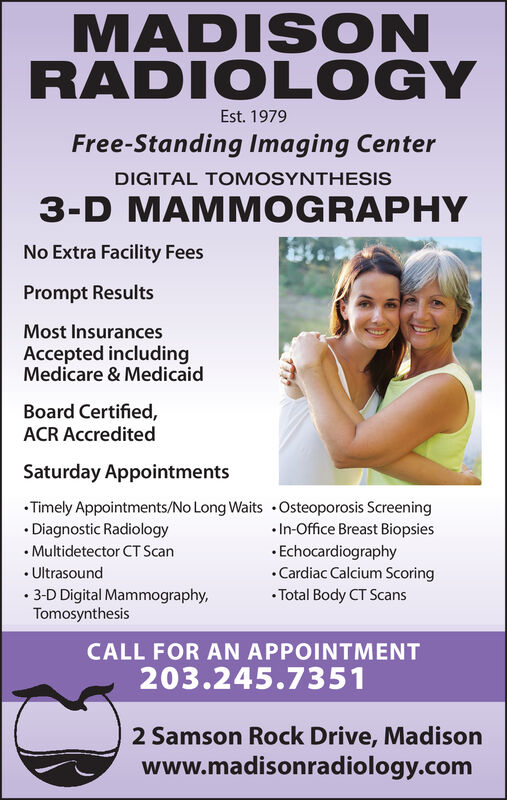 MADISONRADIOLOGYEst. 1979Free-Standing Imaging CenterDIGITAL TOMOSYNTHESIS3-D MAMMOGRAPHYNo Extra Facility FeesPrompt ResultsMost InsurancesAccepted includingMedicare & MedicaidBoard Certified,ACR AccreditedSaturday AppointmentsTimely Appointments/No Long Waits Osteoporosis Screening.In-Office Breast BiopsiesEchocardiographyCardiac Calcium ScoringTotal Body CT ScansDiagnostic RadiologyMultidetector CT ScanUltrasound3-D Digital Mammography,TomosynthesisCALL FOR AN APPOINTMENT203.245.73512 Samson Rock Drive, Madisonwww.madisonradiology.com MADISON RADIOLOGY Est. 1979 Free-Standing Imaging Center DIGITAL TOMOSYNTHESIS 3-D MAMMOGRAPHY No Extra Facility Fees Prompt Results Most Insurances Accepted including Medicare & Medicaid Board Certified, ACR Accredited Saturday Appointments Timely Appointments/No Long Waits Osteoporosis Screening .In-Office Breast Biopsies Echocardiography Cardiac Calcium Scoring Total Body CT Scans Diagnostic Radiology Multidetector CT Scan Ultrasound 3-D Digital Mammography, Tomosynthesis CALL FOR AN APPOINTMENT 203.245.7351 2 Samson Rock Drive, Madison www.madisonradiology.com