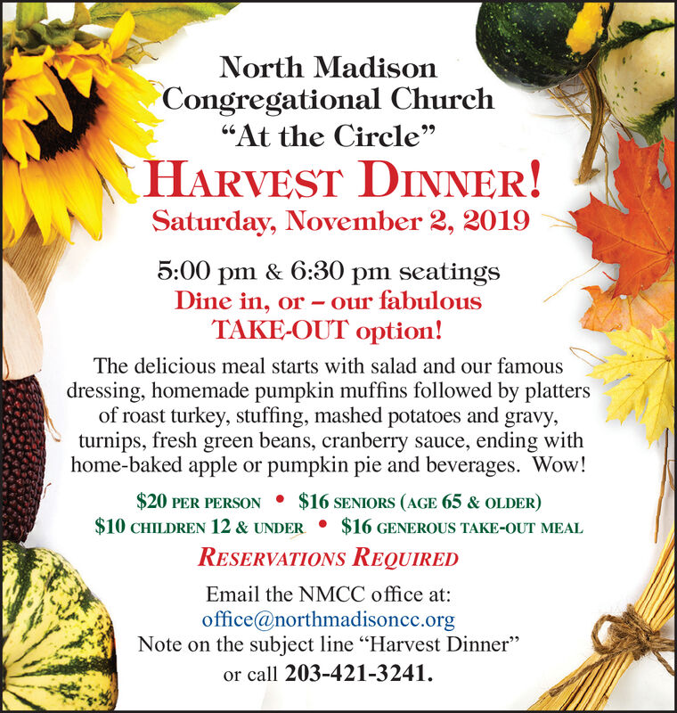 """North MadisonCongregational Church""""At the Circle""""HARVEST DINNER!Saturday, November 2, 20195:00 pm & 6:30 pm seatingsDine in, orTAKE-OUT option!our fabulousThe delicious meal starts with salad and our famousdressing, homemade pumpkin muffins followed by plattersof roast turkey, stuffing, mashed potatoes and gravy,turnips, fresh green beans, cranberry sauce, ending withhome-baked apple or pumpkin pie and beverages. Wow!$20 PER PERSON $16 SENIORS (AGE 65 & OLDER)$10 CHILDREN 12 & UNDER $16 GENEROUS TAKE-OUT MEALRESERVATIONS REQUIREDEmail the NMCC office at:office@northmadisoncc.orgNote on the subject line """"Harvest Dinner""""or call 203-421-3241 North Madison Congregational Church """"At the Circle"""" HARVEST DINNER! Saturday, November 2, 2019 5:00 pm & 6:30 pm seatings Dine in, or TAKE-OUT option! our fabulous The delicious meal starts with salad and our famous dressing, homemade pumpkin muffins followed by platters of roast turkey, stuffing, mashed potatoes and gravy, turnips, fresh green beans, cranberry sauce, ending with home-baked apple or pumpkin pie and beverages. Wow! $20 PER PERSON $16 SENIORS (AGE 65 & OLDER) $10 CHILDREN 12 & UNDER $16 GENEROUS TAKE-OUT MEAL RESERVATIONS REQUIRED Email the NMCC office at: office@northmadisoncc.org Note on the subject line """"Harvest Dinner"""" or call 203-421-3241"""