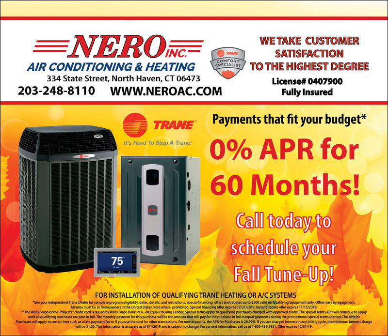 """=NEROCWE TAKE CUSTOMERINCSATISFACTIONTRANECOMFORTSPECIALISTAIR CONDITIONING & HEATINGTO THE HIGHEST DEGREE334 State Street, North Haven, CT 06473License# 0407900203-248-8110 WWw.NEROAC.COMFully InsuredPayments that fit your budgetTRANE0% APR forIt's Hard To Stop A Trane60 Months!Call today toschedule yourFall Tune-Up!75FOR INSTALLATION OF QUALIFYING TRANE HEATING OR A/C SYSTEMSSee your independent Trane Dealer for complete program eligibility, dates, details, and restrictions. Special financing offers and rebates up to $500 valid on Qualifying Equipment only. Offers vary by equipment.All sales must be to homeowners in the United States. Void where prohibited. Special financing offer expires 12/31/2019. Instant Rebate offer expires 11/15/2019""""The Wells Fargo Home Projects credit card is issued by Wells Fargo Bank, NA an Equal Housing Lender. Special terms apply to qualitying purchases charged with approved credit. The special terms APR will continue to applyuntil all qualifying purchases are paid in full. The monthly payment for this purchase will be the amount that will pay for the purchase in full in equal payments during the promotional (special terms) period. The APR forPurchases will apply to certain fees such as a late payment fee or if you use the card for other transactions. For new accounts, the APR for Purchases is 28.99 % . If you are charged interest in any billing cycle, the minimum interest chargewill be $1.00. This information is accurate as of 8/1/2019 and is subject to change. For current information, call us at 1-800-431-5921.Offer expires 12/31/19. =NEROC WE TAKE CUSTOMER INC SATISFACTION TRANE COMFORT SPECIALIST AIR CONDITIONING & HEATING TO THE HIGHEST DEGREE 334 State Street, North Haven, CT 06473 License# 0407900 203-248-8110 WWw.NEROAC.COM Fully Insured Payments that fit your budget TRANE 0% APR for It's Hard To Stop A Trane 60 Months! Call today to schedule your Fall Tune-Up! 75 FOR INSTALLATION OF QUALIFYING TRANE HEATING OR A/C SYSTEMS See """