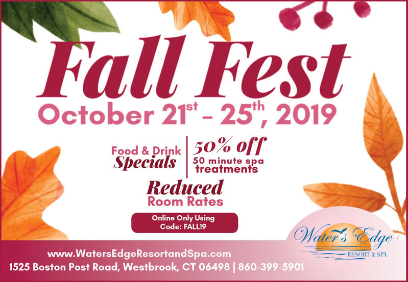 Fall FestOctober 21t- 252019Food& Drink50% offSpecials50 minute spatreatmentsReducedRoom RatesOnline Only UsingCode: FALL19Welc Edgewww.WatersEdgeResortandSpa.com1525 Boston Post Road, Westbrook, CT 06498 | 860-399-5901RESORT&SPA Fall Fest October 21t- 25 2019 Food& Drink50% off Specials 50 minute spa treatments Reduced Room Rates Online Only Using Code: FALL19 Welc Edge www.WatersEdgeResortandSpa.com 1525 Boston Post Road, Westbrook, CT 06498 | 860-399-5901 RESORT&SPA