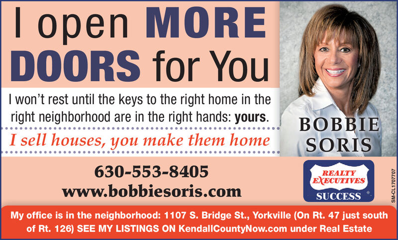 open MOREDOORS for YouI won't rest until the keys to the right home in theright neighborhood are in the right hands: yours.BOBBIESORISI sell houses, you make them home630-553-8405REALTYEXECUTIVESwww.bobbiesoris.comSUCCESSMy office is in the neighborhood: 1107 S. Bridge St., Yorkville (On Rt. 47 just southof Rt. 126) SEE MY LISTINGS ON KendallCountyNow.com under Real EstateSM-CL1684517 open MORE DOORS for You I won't rest until the keys to the right home in the right neighborhood are in the right hands: yours. BOBBIE SORIS I sell houses, you make them home 630-553-8405 REALTY EXECUTIVES www.bobbiesoris.com SUCCESS My office is in the neighborhood: 1107 S. Bridge St., Yorkville (On Rt. 47 just south of Rt. 126) SEE MY LISTINGS ON KendallCountyNow.com under Real Estate SM-CL1684517