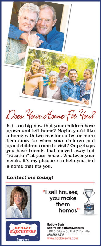 """Ooes Your Home Fie ou?Is it too big now that your children havegrown and left home? Maybe you'd likea home with two master suites or morebedrooms for when your children andgrandchildren come to visit? Or perhapsyou have friends that moved away but""""vacation"""" at your house. Whatever yourneeds, it's my pleasure to help you finda home that fits youContact me today!""""I sell houses,you makethemhomes""""DIAMOND2018Bobbie SorisRealty Executives Success1107 S. Bridge St, Unit C. Yorkville630-553-8405www.bobbiesoris.comREALTYEXECUTIVESSuccess Ooes Your Home Fie ou? Is it too big now that your children have grown and left home? Maybe you'd like a home with two master suites or more bedrooms for when your children and grandchildren come to visit? Or perhaps you have friends that moved away but """"vacation"""" at your house. Whatever your needs, it's my pleasure to help you find a home that fits you Contact me today! """"I sell houses, you make them homes"""" DIAMOND 2018 Bobbie Soris Realty Executives Success 1107 S. Bridge St, Unit C. Yorkville 630-553-8405 www.bobbiesoris.com REALTY EXECUTIVES Success"""