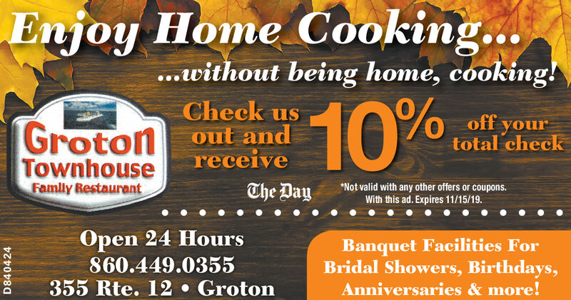 Enjoy Home Cooking......without being home, cooking!10%Check usout andreceiveoff yourtotal checkGrotonTownhouseFamily BestaurantNot valid with any other offers or coupons.With this ad. Expires 11/15/19.The Daypen 24 Hours860.449.0355355 Rte. 12 . GrotonBanquet Facilities ForBridal Showers, Birthdays,Anniversaries&more!D840425 Enjoy Home Cooking... ...without being home, cooking! 10% Check us out and receive off your total check Groton Townhouse Family Bestaurant Not valid with any other offers or coupons. With this ad. Expires 11/15/19. The Day pen 24 Hours 860.449.0355 355 Rte. 12 . Groton Banquet Facilities For Bridal Showers, Birthdays, Anniversaries&more! D840425