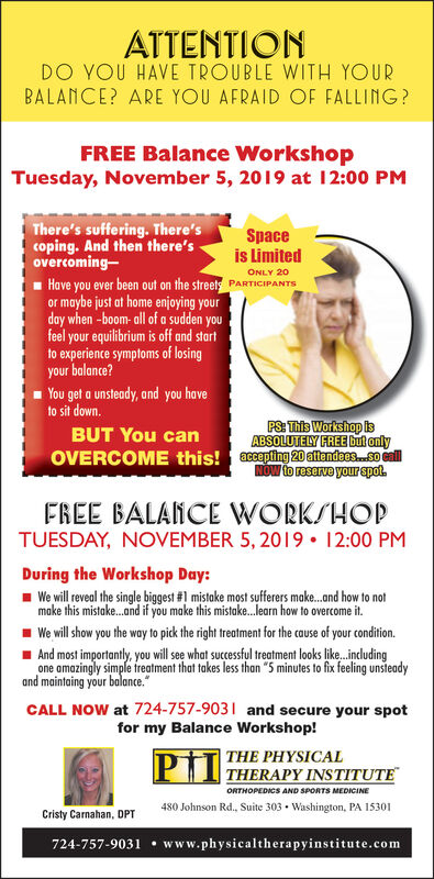 """ATTENTIONDO YOU HAVE TROUBLE WITH YOURBALANCE? ARE YOU AFRAID OF FALLING?FREE Balance WorkshopTuesday, November 5, 2019 at 12:00 PMThere's suffering. There'scoping. And then there'sovercomingHave you ever been out on the streets PARTICIPANTSor maybe just at home enjoying yourday when -boom-all of a sudden youfeel your equilibrium is off and startto experience symptoms of losingyour balance?Spaceis LimitedONLY 20You get a unsteady, and you haveto sit down.PS: This Workshop IsABSOLUTELY FREE but onlyBUT You canacepting 20 afendees. eallNOW to reserve your spotOVERCOME this!FREE BALANCE WORKSHOPTUESDAY, NOVEMBER 5, 2019 12:00 PMDuring the Workshop Day:We will reveal the single biggest #1 mistake most sufferers make...and how to notmake this mistake...nd if you make this mistake..learn how to overcome it.We will show you the way to pick the right treatment for the cause of your condition.And most importantly, you will se what successful treatment looks like. indludingone amazingly simple treatment that takes less than """"5 minutes to fix feeling unsteadyand maintaing your balance.CALL NOW at 724-757-9031 and secure your spotfor my Balance Workshop!THE PHYSICALTHERAPY INSTITUTEORTHOPEDICS AND SPORTS MEDICINE480 Johnson Rd., Suite 303 Washington, PA 15301Cristy Carnahan, DPT724-757-9031 www.physicaltherapyinstitute.com ATTENTION DO YOU HAVE TROUBLE WITH YOUR BALANCE? ARE YOU AFRAID OF FALLING? FREE Balance Workshop Tuesday, November 5, 2019 at 12:00 PM There's suffering. There's coping. And then there's overcoming Have you ever been out on the streets PARTICIPANTS or maybe just at home enjoying your day when -boom-all of a sudden you feel your equilibrium is off and start to experience symptoms of losing your balance? Space is Limited ONLY 20 You get a unsteady, and you have to sit down. PS: This Workshop Is ABSOLUTELY FREE but only BUT You can acepting 20 afendees. eall NOW to reserve your spot OVERCOME this! FREE BALANCE WORKSHOP TUESDAY, NOVEMBER 5, 2019 12:00 PM During """