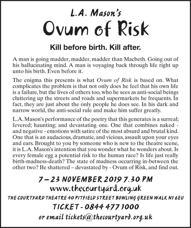 L.A. Mason'sOvum of RiskKill before birth. Kill after.A man is going madder, madder, madder than Macbeth. Going out ofhis hallucinating mind. A man is voyaging back through life right upunto his birth. Even before itThe enigma this presents is what Ovum of Risk is based on. Whatcomplicates the problem is that not only does he feel that his own lifeis a failure, but the lives of others too, who he sees as anti-social beingscluttering up the streets and roads and supermarkets he frequents. Infact, they are just about the only people he does see. In his dark andnarrow world, the anti-social rule and make him suffer greatly.L.A.Mason's performance of the poetry that this generates is a surreal;fevered; haunting; and devastating one. One that combines nakedand negative emotions with satire of the most absurd and brutal kind.One that is an audacious, dramatic, and vicious, assault upon your eyesand ears. Brought to you by someone who is new to the theatre scene,it is L.A. Mason's intention that you wonder what he wonders about. Isevery female egg a potential risk to the human race? Is life just reallybirth-madness-death? The state of madness occurring in-between theother two? Be shattered devastated by Ovum of Risk, and find out.7-23 NOVEMBER 2019 7.3O PMwww.thecourtyard.org.ukTHE COURTYARD THEATRE 40 PITFIELD STREET BOWLING GREEN WALK N1 6EUTICKET 0844 477 1000or email tickets@thecourtyard.org.uk L.A. Mason's Ovum of Risk Kill before birth. Kill after. A man is going madder, madder, madder than Macbeth. Going out of his hallucinating mind. A man is voyaging back through life right up unto his birth. Even before it The enigma this presents is what Ovum of Risk is based on. What complicates the problem is that not only does he feel that his own life is a failure, but the lives of others too, who he sees as anti-social beings cluttering up the streets and roads and supermarkets he frequents. In fact, they are just about the only people he does see. In his dark and narrow world, the anti-social rule and make him suffer greatly. L.A.Mason's performance of the poetry that this generates is a surreal; fevered; haunting; and devastating one. One that combines naked and negative emotions with satire of the most absurd and brutal kind. One that is an audacious, dramatic, and vicious, assault upon your eyes and ears. Brought to you by someone who is new to the theatre scene, it is L.A. Mason's intention that you wonder what he wonders about. Is every female egg a potential risk to the human race? Is life just really birth-madness-death? The state of madness occurring in-between the other two? Be shattered devastated by Ovum of Risk, and find out. 7-23 NOVEMBER 2019 7.3O PM www.thecourtyard.org.uk THE COURTYARD THEATRE 40 PITFIELD STREET BOWLING GREEN WALK N1 6EU TICKET 0844 477 1000 or email tickets@thecourtyard.org.uk