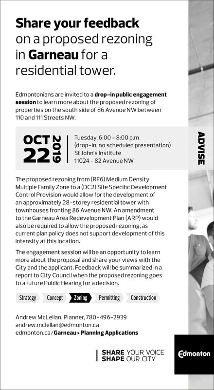 Share your feedbackon a proposed rezoningin Garneau for aresidential tower.Edmontonians are invited to a drop-in public engagementsession to learn more about the proposed rezoning ofproperties on the south side of 86 Avenue NW between110 and 111 Streets NW22Tuesday, 6:00-8:00 p.m.(drop-in, no scheduled presentation)St John's Institute11024-82 Avenue NWThe proposed rezoning from (RF6) Medium DensityMultiple Family Zone to a (DC2) Site Specific DevelopmentControl Provision would allow for the development ofan approximately 28-storey residential tower withtownhouses fronting 86 Avenue NW. An amendmentto the Garneau Area Redevelopment Plan (ARP) wouldalso be required to allow the proposed rezoning, ascurrent plan policy does not support development of thisintensity at this location.The engagement session will be an opportunity to learnmore about the proposal and share your views with theCity and the applicant. Feedback will be summarized in areport to City Council when the proposed rezoning goesto a future Public Hearing for a decision.Strategy Concept ZoningPermittingConstructionAndrew McLellan, Planner, 780-496-2939andrew.mclellan@edmonton.caedmonton.ca/Garneau> Planning ApplicationsSHARE YOUR VOICESHAPE OUR CITYEdmontonADVISE Share your feedback on a proposed rezoning in Garneau for a residential tower. Edmontonians are invited to a drop-in public engagement session to learn more about the proposed rezoning of properties on the south side of 86 Avenue NW between 110 and 111 Streets NW  22 Tuesday, 6:00-8:00 p.m. (drop-in, no scheduled presentation) St John's Institute 11024-82 Avenue NW The proposed rezoning from (RF6) Medium Density Multiple Family Zone to a (DC2) Site Specific Development Control Provision would allow for the development of an approximately 28-storey residential tower with townhouses fronting 86 Avenue NW. An amendment to the Garneau Area Redevelopment Plan (ARP) would also be required to allow the proposed rezoning, as current plan policy does not support development of this intensity at this location. The engagement session will be an opportunity to learn more about the proposal and share your views with the City and the applicant. Feedback will be summarized in a report to City Council when the proposed rezoning goes to a future Public Hearing for a decision. Strategy Concept Zoning Permitting Construction Andrew McLellan, Planner, 780-496-2939 andrew.mclellan@edmonton.ca edmonton.ca/Garneau> Planning Applications SHARE YOUR VOICE SHAPE OUR CITY Edmonton ADVISE