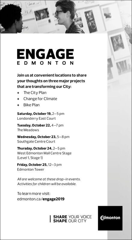 ENGAGEEDMON NSMJoin us at convenient locations to shareyour thoughts on three major projectsthat are transforming our City:The City PlanChange for ClimateBike PlanSaturday, October 19, 2-5 pmLondonderry East CourtTuesday, October 22, 4-7 pmThe MeadowsWednesday, October 23,5-8 pmSouthgate Centre CourtThursday, October 24, 2-5 pmWest Edmonton Mall Centre Stage(Level 1, Stage 1)Friday, October 25, 12-3 pmEdmonton TowerAll are welcome at these drop-in eventsActivities for children will be available.To learn more visit:edmonton.ca/engage2019SHARE YOUR VOICESHAPE OUR CITYEdmonton ENGAGE EDMON N SM Join us at convenient locations to share your thoughts on three major projects that are transforming our City: The City Plan Change for Climate Bike Plan Saturday, October 19, 2-5 pm Londonderry East Court Tuesday, October 22, 4-7 pm The Meadows Wednesday, October 23,5-8 pm Southgate Centre Court Thursday, October 24, 2-5 pm West Edmonton Mall Centre Stage (Level 1, Stage 1) Friday, October 25, 12-3 pm Edmonton Tower All are welcome at these drop-in events Activities for children will be available. To learn more visit: edmonton.ca/engage2019 SHARE YOUR VOICE SHAPE OUR CITY Edmonton