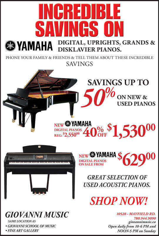 INCREDIBLESAVINGS ONDIGITAL, UPRIGHTS, GRANDS &YAMAHADISKLAVIER PIANOSPHONE YOUR FAMILY & FRIENDS & TELL THEM ABOUT THESE INCREDIBLESAVINGSSAVINGS UP TO50%ON NEW &USED PIANOSNEW YAHADIGITAL PIANOSREG: $2,55000OFF$62900NEW HADIGITAL PIANOSON SALE FROMGREAT SELECTION OFUSED ACOUSTIC PIANOSSHOP NOW!GIOVANNI MUSIC10528 MAYFIELD RD.780.944.9090giovannimusic.caOpen daily from 10-6 PM andNOON-5 PM on SundaySAME LOCATION ASGIOVANNI SCHOOL OF MUSICFINE ART GALLERY INCREDIBLE SAVINGS ON DIGITAL, UPRIGHTS, GRANDS & YAMAHA DISKLAVIER PIANOS PHONE YOUR FAMILY & FRIENDS & TELL THEM ABOUT THESE INCREDIBLE SAVINGS SAVINGS UP TO 50% ON NEW & USED PIANOS NEW YAHA DIGITAL PIANOS REG: $2,55000 OFF $62900 NEW HA DIGITAL PIANOS ON SALE FROM GREAT SELECTION OF USED ACOUSTIC PIANOS SHOP NOW! GIOVANNI MUSIC 10528 MAYFIELD RD. 780.944.9090 giovannimusic.ca Open daily from 10-6 PM and NOON-5 PM on Sunday SAME LOCATION AS GIOVANNI SCHOOL OF MUSIC FINE ART GALLERY