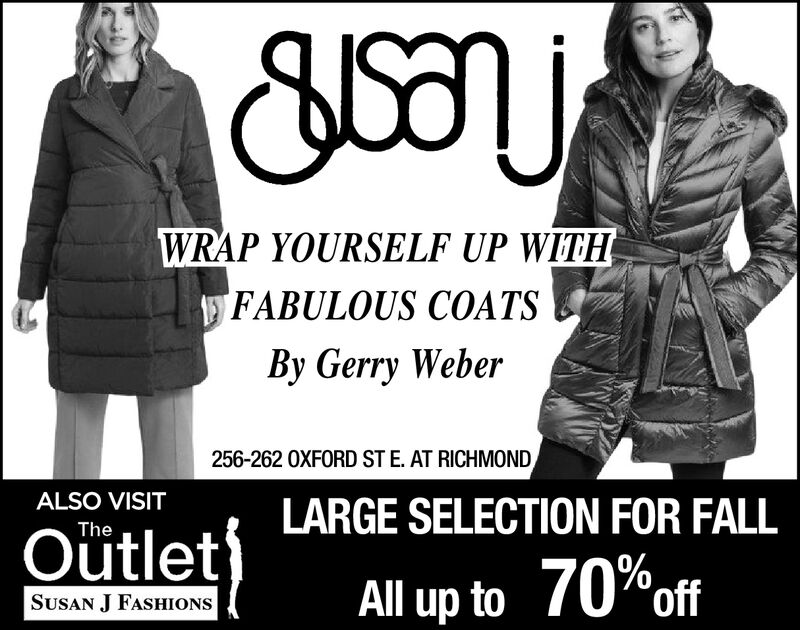 WRAP YOURSELF UP WITHFABULOUS COATSBy Gerry Weber256-262 OXFORD ST E. AT RICHMONDALSO VISITLARGE SELECTION FOR FALLTheOütletAll up to 70%ofSUSAN J FASHIONS WRAP YOURSELF UP WITH FABULOUS COATS By Gerry Weber 256-262 OXFORD ST E. AT RICHMOND ALSO VISIT LARGE SELECTION FOR FALL The Oütlet All up to 70%of SUSAN J FASHIONS