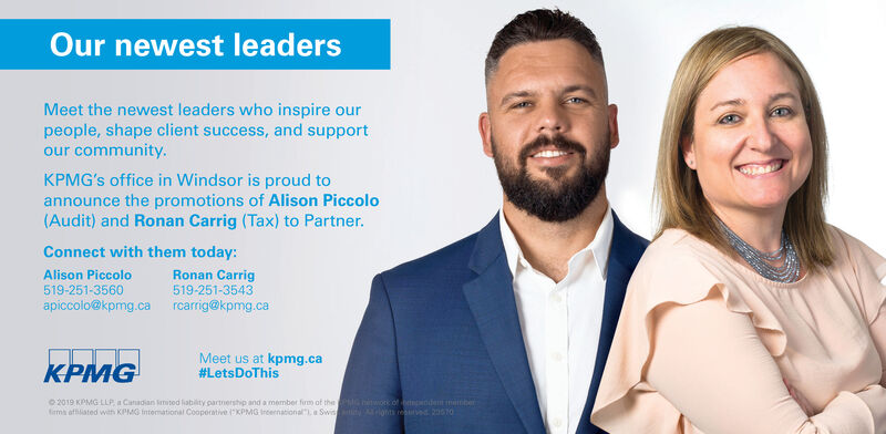 """Our newest leadersMeet the newest leaders who inspire ourpeople, shape client success, and supportour community.KPMG's office in Windsor is proud toannounce the promotions of Alison Piccolo(Audit) and Ronan Carrig (Tax) to Partner.Connect with them today:Alison Piccolo519-251-3560apiccolo@kpmg.ca rcarrig@kpmg.caRonan Carrig519-251-3543Meet us at kpmg.ca#LetsDoThisKPMGG hiwor of odem bery ts reured 205702019 KPMG LLP a Canadian mited lability partnership and a member firm of thems affiliated with KPMG fntemational Cooperative KPMG Incernational"""", Swis Our newest leaders Meet the newest leaders who inspire our people, shape client success, and support our community. KPMG's office in Windsor is proud to announce the promotions of Alison Piccolo (Audit) and Ronan Carrig (Tax) to Partner. Connect with them today: Alison Piccolo 519-251-3560 apiccolo@kpmg.ca rcarrig@kpmg.ca Ronan Carrig 519-251-3543 Meet us at kpmg.ca #LetsDoThis KPMG G hiwor of odem ber y ts reured 20570 2019 KPMG LLP a Canadian mited lability partnership and a member firm of the ms affiliated with KPMG fntemational Cooperative KPMG Incernational"""", Swis"""
