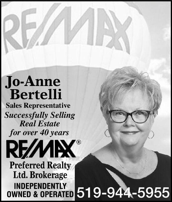 REMAXJo-AnneBertelliSales RepresentativeSuccessfully SellingReal Estatefor over 40 yearsREMAXPreferred RealtyLtd. BrokerageINDEPENDENTLYOWNED & OPERATED 519-944-5955 REMAX Jo-Anne Bertelli Sales Representative Successfully Selling Real Estate for over 40 years REMAX Preferred Realty Ltd. Brokerage INDEPENDENTLY OWNED & OPERATED 519-944-5955