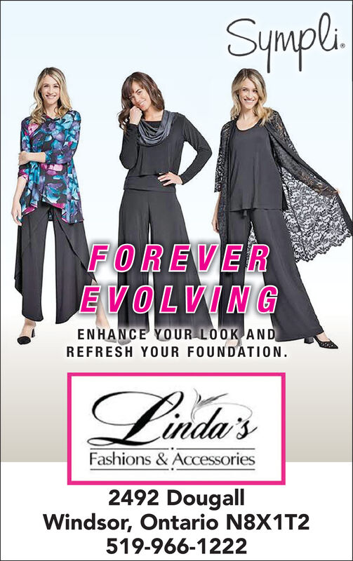 SympliFOREVEREVOLVINGENHANCE YOUR LOOK ANDREFRESH YOUR FOUNDATION.Linda'sFashions & Accessories2492 DougallWindsor, Ontario N8X1T2519-966-1222 Sympli FOREVER EVOLVING ENHANCE YOUR LOOK AND REFRESH YOUR FOUNDATION. Linda's Fashions & Accessories 2492 Dougall Windsor, Ontario N8X1T2 519-966-1222