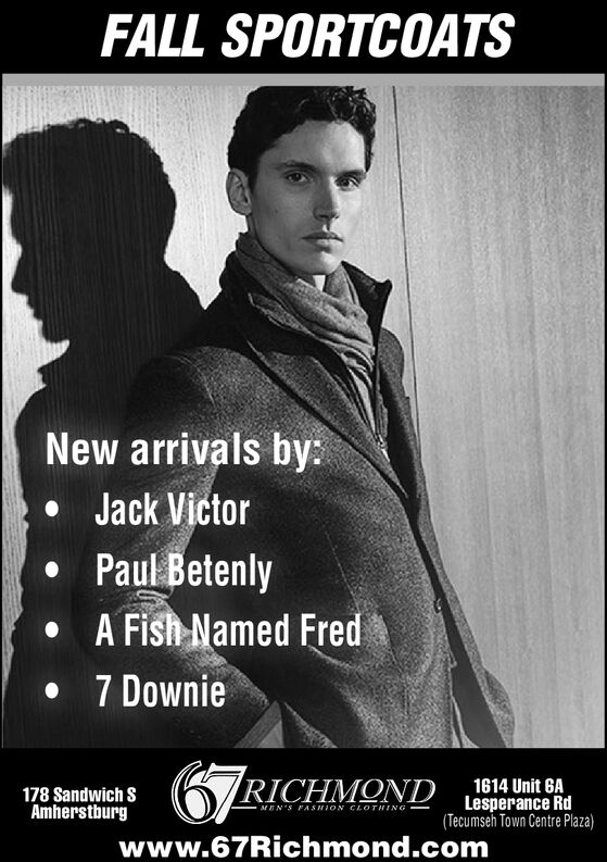 FALL SPORTCOATSNew arrivals by:Jack VictorPaul BetenlyA Fish Named Fred7 Downie178 Sandwich S RICHMOND 1614 Unit 6ALesperance RdMEN'S FASHION CLOTHING(Tecumseh Town Centre Plaza)www.67Richmond.com FALL SPORTCOATS New arrivals by: Jack Victor Paul Betenly A Fish Named Fred 7 Downie 178 Sandwich S RICHMOND 1614 Unit 6A Lesperance Rd MEN'S FASHION CLOTHING (Tecumseh Town Centre Plaza) www.67Richmond.com