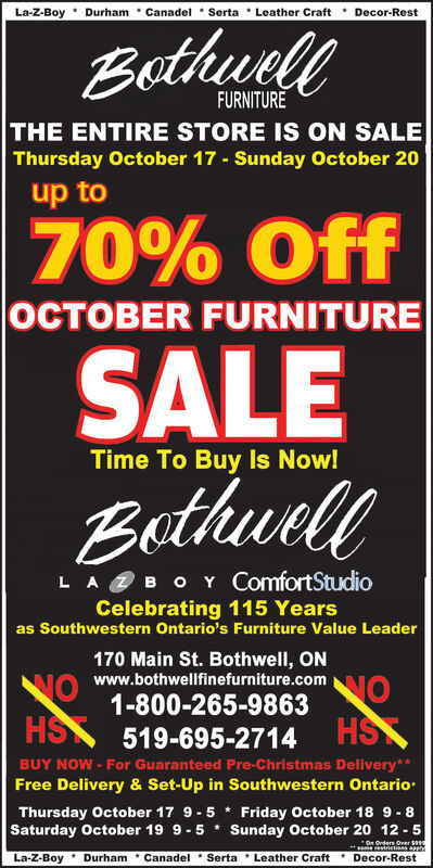 La-Z-Boy Durham Canadel Serta Leather CraftDecor-RestBethwelFURNITURETHE ENTIRE STORE IS ON SALEThursday October 17 Sunday October 20up to70% OffOCTOBER FURNITURESALEEethwellTime To Buy Is Now!LAB O Y ComfortStudioCelebrating 115 Yearsas Southwestern Ontario's Furniture Value Leader170 Main St. Bothwell, ONNONOwww.bothwellfinefurniture.com1-800-265-9863HS 519-695-2714 HSBUY NOW- For Guaranteed Pre-Christmas Delivery**Free Delivery & Set-Up in Southwestern OntarioThursday October 17 9-5 Friday October 18 9-8Saturday October 19 9 5 Sunday October 20 12-5On Onders Over $seme estrictions apphyLa-Z-BoyDurham Canadel Serta Leather CraftDecor-Rest La-Z-Boy Durham Canadel Serta Leather Craft Decor-Rest Bethwel FURNITURE THE ENTIRE STORE IS ON SALE Thursday October 17 Sunday October 20 up to 70% Off OCTOBER FURNITURE SALE Eethwell Time To Buy Is Now! LAB O Y ComfortStudio Celebrating 115 Years as Southwestern Ontario's Furniture Value Leader 170 Main St. Bothwell, ON NO NO www.bothwellfinefurniture.com 1-800-265-9863 HS 519-695-2714 HS BUY NOW- For Guaranteed Pre-Christmas Delivery** Free Delivery & Set-Up in Southwestern Ontario Thursday October 17 9-5 Friday October 18 9-8 Saturday October 19 9 5 Sunday October 20 12-5 On Onders Over $ seme estrictions apphy La-Z-Boy Durham Canadel Serta Leather Craft Decor-Rest