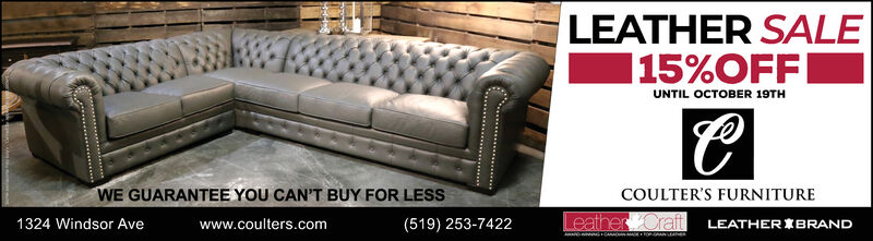 LEATHER SALE|15%OFFUNTIL OCTOBER 19THWE GUARANTEE YOU CAN'T BUY FOR LESSCOULTER'S FURNITURELeather Craft LEATHER BRAND1324 Windsor Avewww.coulters.com(519) 253-7422 LEATHER SALE |15%OFF UNTIL OCTOBER 19TH WE GUARANTEE YOU CAN'T BUY FOR LESS COULTER'S FURNITURE Leather Craft LEATHER BRAND 1324 Windsor Ave www.coulters.com (519) 253-7422