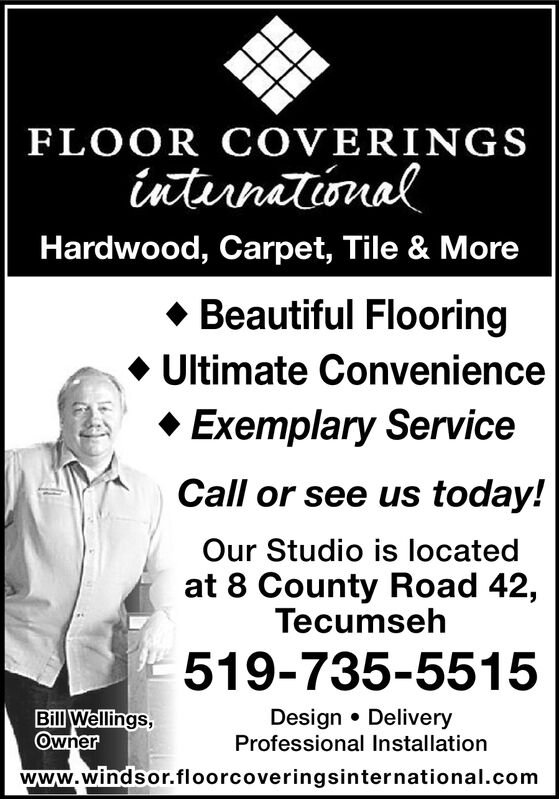 FLOOR COVERINGSintirnationalHardwood, Carpet, Tile & MoreBeautiful FlooringUltimate ConvenienceExemplary ServiceCall or see us today!Our Studio is locatedat 8 County Road 42,Tecumseh519-735-5515Bill Wellings,Ownerwww.windsor.floorcoveringsinternational.comDesign DeliveryProfessional Installation FLOOR COVERINGS intirnational Hardwood, Carpet, Tile & More Beautiful Flooring Ultimate Convenience Exemplary Service Call or see us today! Our Studio is located at 8 County Road 42, Tecumseh 519-735-5515 Bill Wellings, Owner www.windsor.floorcoveringsinternational.com Design Delivery Professional Installation