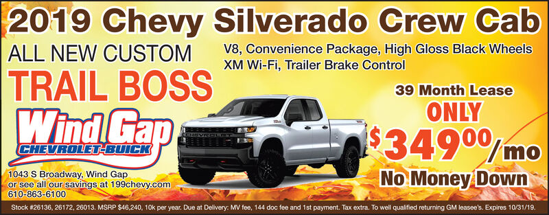 2019 Chevy Silverado Crew CabALL NEW CUSTOMTRAIL BOSSWind GapV8, Convenience Package, High Gloss Black WheelsXM Wi-Fi, Trailer Brake Control39 Month LeaseONLYi$3490/moCHEVROLET-BUICK1043 S Broadway, Wind Gapor see all our savings at 199chevy.com610-863-6100No Money DownStock #26136, 26172, 26013. MSRP $46,240, 10k per year. Due at Delivery: MV fee, 144 doc fee and 1st payment. Tax extra. To well qualified returning GM leasee's. Expires 10/31/19. 2019 Chevy Silverado Crew Cab ALL NEW CUSTOM TRAIL BOSS Wind Gap V8, Convenience Package, High Gloss Black Wheels XM Wi-Fi, Trailer Brake Control 39 Month Lease ONLY i$3490/mo CHEVROLET-BUICK 1043 S Broadway, Wind Gap or see all our savings at 199chevy.com 610-863-6100 No Money Down Stock #26136, 26172, 26013. MSRP $46,240, 10k per year. Due at Delivery: MV fee, 144 doc fee and 1st payment. Tax extra. To well qualified returning GM leasee's. Expires 10/31/19.