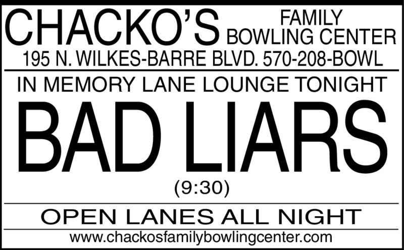 CHACKO'S BOWLING CENTERFAMILY195 N. WILKES-BARRE BLVD. 570-208-BOWLIN MEMORY LANE LOUNGE TONIGHTBAD LIARS(9:30)OPEN LANES ALL NIGHTwww.chackosfamilybowlingcenter.com CHACKO'S BOWLING CENTER FAMILY 195 N. WILKES-BARRE BLVD. 570-208-BOWL IN MEMORY LANE LOUNGE TONIGHT BAD LIARS (9:30) OPEN LANES ALL NIGHT www.chackosfamilybowlingcenter.com