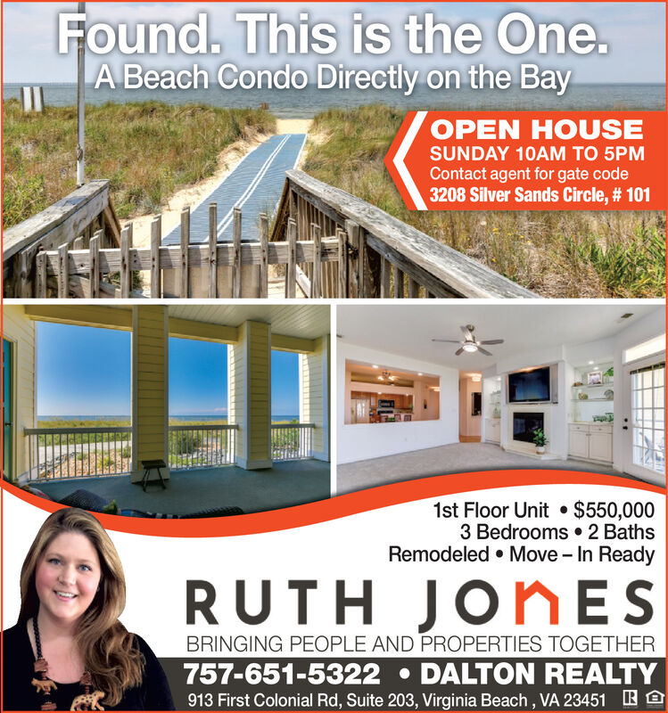 Found. This is the One.A Beach Condo Directly on the BayOPEN HOUSESUNDAY 10AM TO 5PMContact agent for gate code3208 Silver Sands Circle, # 1011st Floor Unit $550,0003 Bedrooms 2 BathsRemodeled Move - In ReadyRUTH JORNESBRINGING PEOPLE AND PROPERTIES TOGETHER757-651-5322 DALTON REALTY913 First Colonial Rd, Suite 203, Virginia Beach, VA 23451 Found. This is the One. A Beach Condo Directly on the Bay OPEN HOUSE SUNDAY 10AM TO 5PM Contact agent for gate code 3208 Silver Sands Circle, # 101 1st Floor Unit $550,000 3 Bedrooms 2 Baths Remodeled Move - In Ready RUTH JORNES BRINGING PEOPLE AND PROPERTIES TOGETHER 757-651-5322 DALTON REALTY 913 First Colonial Rd, Suite 203, Virginia Beach, VA 23451