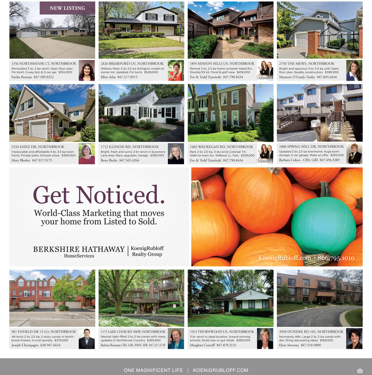 NEW LISTING1356 NORTHM0OR CT. NORTHBROOK2426 BRIARFORD LN, NORTHBROOK1895 MISSION HILLS LN. NORTHBROOK2750 THE MEWS, NORTHBROOKwilows West 4 br. 25 ba Aringhon model oncomer lot Updated. Fin bamt. $549900Ellen Atlas 847.217.0915Renovated 3 be 2 ba ranch Open floor planRemod 3 be 2.5 ba home whewer howd firsBright and spacious 3 br. 25 ba unit Openfloor plan Quality construction $390900Fin bsmt 2-way lc&2car gar $554900Fariba Rezaian 847.209.0222Granite/SS kit Pond & golf view. $419.000Be&Todd Trawinski 847.790.8434TrawinsMaureen OGrady-Tanhy 847.845.64441006 SPRING HILL DR. NORTHBROOK2534 ESSEX DR, NORTHBROOK1712 LINOIS RD, NORTHBROOK1402 WAUKEGAN RD, NORTHBROOKUpdated 3 br 25 ba townhome Hupe bsmtstorage 2-car garage Make an ofer. $295,000Impeccable and affordable 4 be 35 ba townhome Private patia Schools close $390000Mary Blecker 847.917.9175Bright, fresh and sunny 3 br ranch in SycamereLane area Many uegrades Garage $s90,000Bey Burke 847.565 4264Rare 2 br, 25 ba 3-sty brick Colonial THWalk-to-town loc Walkout LL. Fplc $329000Eve&Todd Trawinski 847.790.8434Rarhara Cohen- CRS, GRI 847494.3289TrawinsGet Noticed.World-Class Marketing that movesyour home from Listed to Sold.BERKSHIRE HATHAWAY KoenigRubloffRealty GroupKoenigRubloff.com 866 795.1010HomeServices901 ENFIELD DR 15-G NORTHBROOK175 LAKE COOK RD S08W, NORTHBROOK1913THORNWOOD LN, NORTHBROOK3950 DUNDEE RD 103, NORTHBROOK3 br ranch in ideal location Award-winningschools Build new or gut rehab. $26.000Neutral, ght-led 2 be 2 ba condo with manyupdates in Northbrook Country $269as00A-brick 2 br. 2.5 ba 2-story condo in Northbrook Greens. -unit laundry $279000Normandy Hils. Large 2 br 2 ba condo withden Bring decorating ideas $6a000Elyse Sweeney 847.510.5000Meaghan Connif 847.878.3131Josph Champagne 630.947.4424Raar Romn CRS, GRI PMN, SFR $47.2174718ONE MAGNIFICENT LIFEKOENIGRUBLOFF.COM NEW LISTING 1356 NORTHM0OR CT. NORTHBROOK 2426 BRIARFORD LN, NORTHBROOK 1895 MISSION HILLS LN. NORTHBROOK 2750 THE MEWS, NORTHBROOK