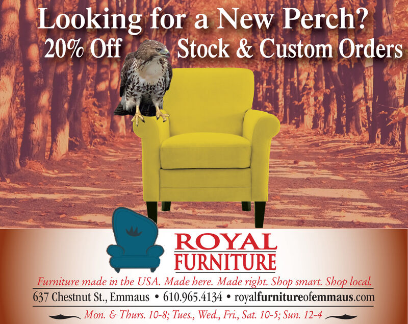 Looking for a New Perch?20% OffStock& Custom OrdersROYALFURNITUREFurniture made in the USA. Made here. Made right. Shop smart. Shop local637 Chestnut St., Emmaus . 610.965.4134 . royalfurnitureofemmaus.comMon. & Thurs. 10-8; Tues., Wed., Fri, Sat. 10-5; Sun. 12-4 Looking for a New Perch? 20% Off Stock& Custom Orders ROYAL FURNITURE Furniture made in the USA. Made here. Made right. Shop smart. Shop local 637 Chestnut St., Emmaus . 610.965.4134 . royalfurnitureofemmaus.com Mon. & Thurs. 10-8; Tues., Wed., Fri, Sat. 10-5; Sun. 12-4