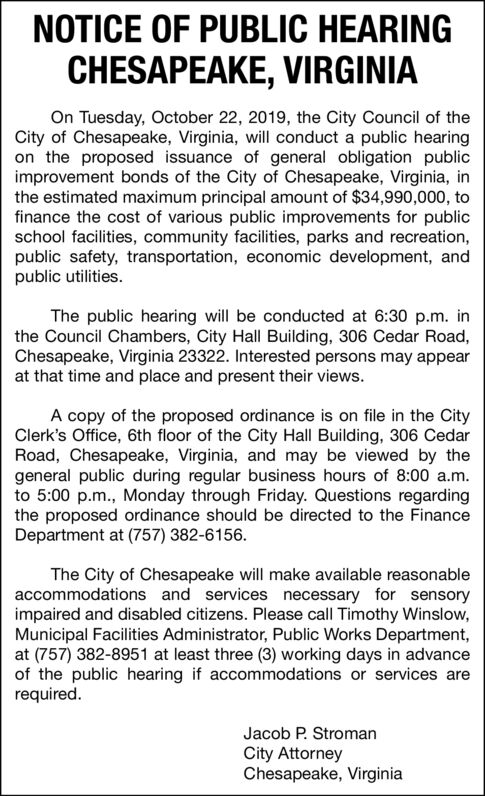 NOTICE OF PUBLIC HEARINGCHESAPEAKE, VIRGINIAOn Tuesday, October 22, 2019, the City Council of theCity of Chesapeake, Virginia, will conduct a public hearingon the proposed issuance of general obligation publicimprovement bonds of the City of Chesapeake, Virginia, inthe estimated maximum principal amount of $34,990,000, tofinance the cost of various public improvements for publicschool facilities, community facilities, parks and recreation,public safety, transportation, economic development, andpublic utilities.The public hearing will be conducted at 6:30 p.m. inthe Council Chambers, City Hall Building, 306 Cedar Road,Chesapeake, Virginia 23322. Interested persons may appearat that time and place and present their views.A copy of the proposed ordinance is on file in the CityClerk's Office, 6th floor of the City Hall Building, 306 CedarRoad, Chesapeake, Virginia, and may be viewed by thegeneral public during regular business hours of 8:00 a.m.to 5:00 p.m., Monday through Friday. Questions regardingthe proposed ordinance should be directed to the FinanceDepartment at (757) 382-6156.The City of Chesapeake will make available reasonableaccommodations and services necessary for sensoryimpaired and disabled citizens. Please call Timothy Winslow,Municipal Facilities Administrator, Public Works Department,at (757) 382-8951 at least three (3) working days in advanceof the public hearing if accommodations or services arerequired.Jacob P. StromanCity AttorneyChesapeake, Virginia NOTICE OF PUBLIC HEARING CHESAPEAKE, VIRGINIA On Tuesday, October 22, 2019, the City Council of the City of Chesapeake, Virginia, will conduct a public hearing on the proposed issuance of general obligation public improvement bonds of the City of Chesapeake, Virginia, in the estimated maximum principal amount of $34,990,000, to finance the cost of various public improvements for public school facilities, community facilities, parks and recreation, public safety, transportation, economic development, and