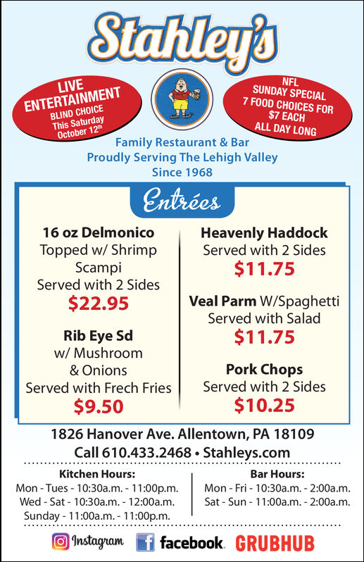 Stahley'sNFLSUNDAY SPECIAL7 FOOD CHOICES FORLIVEENTERTAINMENTBLIND CHOICEThis SaturdayOctober 12$7 EACHALL DAY LONGFamily Restaurant & BarProudly Serving The Lehigh ValleySince 1968EntréesHeavenly HaddockServed with 2 Sides16 oz DelmonicoTopped w/ ShrimpScampiServed with 2 Sides$11.75Veal Parm W/Spaghetti$22.95Served with Salad$11.75Rib Eye Sdw/ MushroomPork ChopsServed with 2 Sides& OnionsServed with Frech Fries$10.25$9.501826 Hanover Ave. Allentown, PA 18109Call 610.433.2468 Stahleys.comKitchen Hours:Bar Hours:Mon-Tues-10:30a.m. 11:00p.m.Wed-Sat 10:30a.m. 12:00a.m.Sunday 11:00a.m.- 11:00p.m.Mon - Fri 10:30a.m. 2:00a.m.Sat-Sun 1100a.m. 2:00a.m1nstagnamf facebook GRUBHUB Stahley's NFL SUNDAY SPECIAL 7 FOOD CHOICES FOR LIVE ENTERTAINMENT BLIND CHOICE This Saturday October 12 $7 EACH ALL DAY LONG Family Restaurant & Bar Proudly Serving The Lehigh Valley Since 1968 Entrées Heavenly Haddock Served with 2 Sides 16 oz Delmonico Topped w/ Shrimp Scampi Served with 2 Sides $11.75 Veal Parm W/Spaghetti $22.95 Served with Salad $11.75 Rib Eye Sd w/ Mushroom Pork Chops Served with 2 Sides & Onions Served with Frech Fries $10.25 $9.50 1826 Hanover Ave. Allentown, PA 18109 Call 610.433.2468 Stahleys.com Kitchen Hours: Bar Hours: Mon-Tues-10:30a.m. 11:00p.m. Wed-Sat 10:30a.m. 12:00a.m. Sunday 11:00a.m.- 11:00p.m. Mon - Fri 10:30a.m. 2:00a.m. Sat-Sun 1100a.m. 2:00a.m 1nstagnam f facebook GRUBHUB
