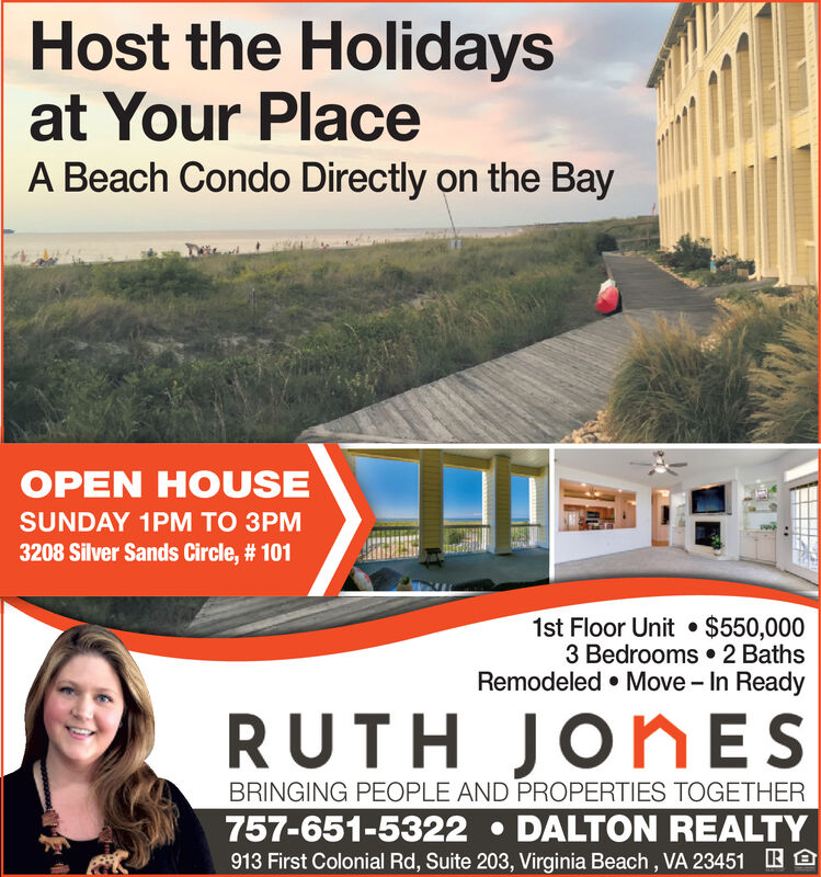 Host the Holidaysat Your PlaceA Beach Condo Directly on the BayOPEN HOUSESUNDAY 1PM TO 3PM3208 Silver Sands Circle, # 1011st Floor Unit $550,0003 Bedrooms 2 BathsRemodeled Move - In ReadyRUTH JONESBRINGING PEOPLE AND PROPERTIES TOGETHER757-651-5322 DALTON REALTY913 First Colonial Rd, Suite 203, Virginia Beach, VA 23451 Host the Holidays at Your Place A Beach Condo Directly on the Bay OPEN HOUSE SUNDAY 1PM TO 3PM 3208 Silver Sands Circle, # 101 1st Floor Unit $550,000 3 Bedrooms 2 Baths Remodeled Move - In Ready RUTH JONES BRINGING PEOPLE AND PROPERTIES TOGETHER 757-651-5322 DALTON REALTY 913 First Colonial Rd, Suite 203, Virginia Beach, VA 23451