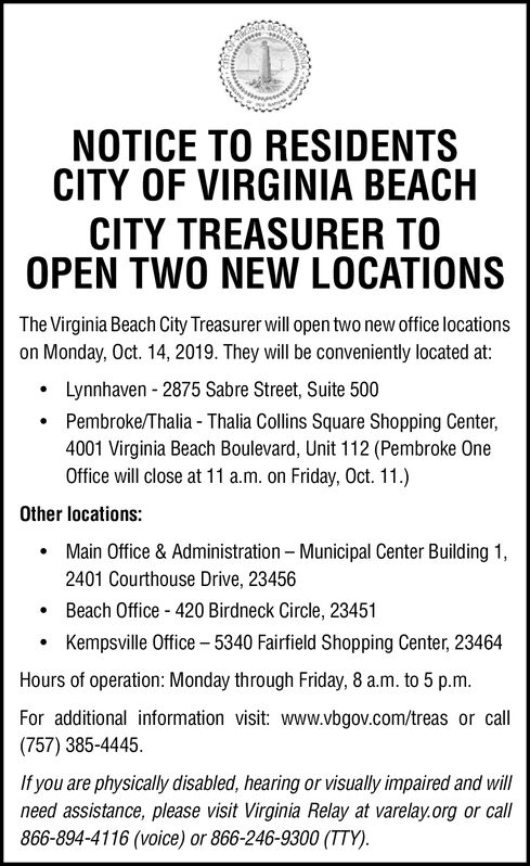 NOTICE TO RESIDENTSCITY OF VIRGINIA BEACHCITY TREASURER TOOPEN TWO NEW LOCATIONSThe Virginia Beach City Treasurer will open two new office locationson Monday, Oct. 14, 2019. They will be conveniently located at:Lynnhaven 2875 Sabre Street, Suite 500Pembroke/Thalia- Thalia Collins Square Shopping Center4001 Virginia Beach Boulevard, Unit 112 (Pembroke OneOffice will close at 11 a.m. on Friday, Oct. 11.)Other locations:Main Office & Administration - Municipal Center Building 12401 Courthouse Drive, 23456Beach Office 420 Birdneck Circle, 23451Kempsville Office -5340 Fairfield Shopping Center, 23464Hours of operation: Monday through Friday, 8 a.m. to 5 p.m.For additional information visit: www.vbgov.com/treas or call(757) 385-4445.If you are physically disabled, hearing or visually impaired and willneed assistance, please visit Virginia Relay at varelay.org or call866-894-4116 (voice) or 866-246-9300 (TTY) NOTICE TO RESIDENTS CITY OF VIRGINIA BEACH CITY TREASURER TO OPEN TWO NEW LOCATIONS The Virginia Beach City Treasurer will open two new office locations on Monday, Oct. 14, 2019. They will be conveniently located at: Lynnhaven 2875 Sabre Street, Suite 500 Pembroke/Thalia- Thalia Collins Square Shopping Center 4001 Virginia Beach Boulevard, Unit 112 (Pembroke One Office will close at 11 a.m. on Friday, Oct. 11.) Other locations: Main Office & Administration - Municipal Center Building 1 2401 Courthouse Drive, 23456 Beach Office 420 Birdneck Circle, 23451 Kempsville Office -5340 Fairfield Shopping Center, 23464 Hours of operation: Monday through Friday, 8 a.m. to 5 p.m. For additional information visit: www.vbgov.com/treas or call (757) 385-4445. If you are physically disabled, hearing or visually impaired and will need assistance, please visit Virginia Relay at varelay.org or call 866-894-4116 (voice) or 866-246-9300 (TTY)