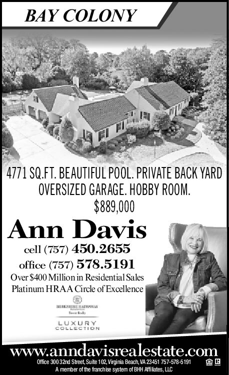 BAY COLONY4771 SQ.FT. BEAUTIFUL POOL. PRIVATE BACK YARDOVERSIZED GARAGE. HOBBY ROOM$89,000Ann Daviscell (757) 450.2655office (757) 578.5191Over $400 Million in Residential SalesPlatinum HRAA Circle of ExcellenceaESRLUXURYCOLLECTIONwww.anndavisrealestate.comOffice 30032nd Street, Suite 102,Virginia Beach, VA 23451 757-578-5191A member of the franchise system of BHH Affiliates, LLC BAY COLONY 4771 SQ.FT. BEAUTIFUL POOL. PRIVATE BACK YARD OVERSIZED GARAGE. HOBBY ROOM $89,000 Ann Davis cell (757) 450.2655 office (757) 578.5191 Over $400 Million in Residential Sales Platinum HRAA Circle of Excellence aESR LUXURY COLLECTION www.anndavisrealestate.com Office 30032nd Street, Suite 102,Virginia Beach, VA 23451 757-578-5191 A member of the franchise system of BHH Affiliates, LLC