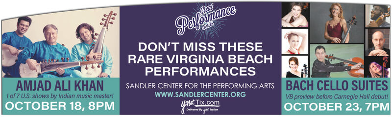 PesfomanceCelilesDON'T MISS THESERARE VIRGINIA BEACHPERFORMANCESAMJAD ALI KHANSANDLER CENTER FOR THE PERFORMING ARTSBACH CELLO SUITES1 of 7 U.S, shows by Indian music master!www.SANDLERCENTER.ORG|ER 18, 8PVB preview before Carnegie Hall debut!not Tix.comER 23, 7 Pesfomance Celiles DON'T MISS THESE RARE VIRGINIA BEACH PERFORMANCES AMJAD ALI KHAN SANDLER CENTER FOR THE PERFORMING ARTS BACH CELLO SUITES 1 of 7 U.S, shows by Indian music master! www.SANDLERCENTER.ORG |ER 18, 8P VB preview before Carnegie Hall debut! not Tix.com ER 23, 7