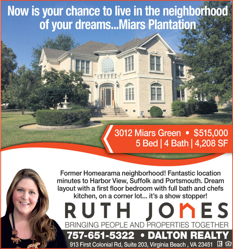 Now is your chance to live in the neighborhoodof your dreams...Miars PlantationYEFFFRY3012 Miars Green $515,0005 Bed 4 Bath 4,208 SFFormer Homearama neighborhood! Fantastic locationminutes to Harbor View, Suffolk and Portsmouth. Dreamlayout with a first floor bedroom with full bath and chefskitchen, on a corner lot... it's a show stopper!RUTH JONESBRINGING PEOPLE AND PROPERTIES TOGETHER757-651-5322 DALTON REALTY913 First Colonial Rd, Suite 203, Virginia Beach, VA 23451 Now is your chance to live in the neighborhood of your dreams...Miars Plantation YEFFFRY 3012 Miars Green $515,000 5 Bed 4 Bath 4,208 SF Former Homearama neighborhood! Fantastic location minutes to Harbor View, Suffolk and Portsmouth. Dream layout with a first floor bedroom with full bath and chefs kitchen, on a corner lot... it's a show stopper! RUTH JONES BRINGING PEOPLE AND PROPERTIES TOGETHER 757-651-5322 DALTON REALTY 913 First Colonial Rd, Suite 203, Virginia Beach, VA 23451