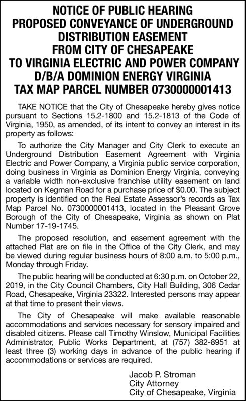 NOTICE OF PUBLIC HEARINGPROPOSED CONVEYANCE OF UNDERGROUNDDISTRIBUTION EASEMENTFROM CITY OF CHESAPEAKETO VIRGINIA ELECTRIC AND POWER COMPANYD/B/A DOMINION ENERGY VIRGINIATAX MAP PARCEL NUMBER 0730000001413TAKE NOTICE that the City of Chesapeake hereby gives noticepursuant to Sections 15.2-1800 and 15.2-1813 of the Code ofVirginia, 1950, as amended, of its intent to convey an interest in itsproperty as follows:To authorize the City Manager and City Clerk to execute anUnderground Distribution Easement Agreement with VirginiaElectric and Power Company, a Virginia public service corporation,doing business in Virginia as Dominion Energy Virginia, conveyinga variable width non-exclusive franchise utility easement on landlocated on Kegman Road for a purchase price of $0.00. The subjectproperty is identified on the Real Estate Assessor's records as TaxMap Parcel No. 0730000001413, located in the Pleasant GroveBorough of the City of Chesapeake, Virginia as shown on PlatNumber 17-19-1745The proposed resolution, and easement agreement with theattached Plat are on file in the Office of the City Clerk, and maybe viewed during regular business hours of 8:00 a.m. to 5:00 p.m.,Monday through Friday.The public hearing will be conducted at 6:30 p.m. on October 22,2019, in the City Council Chambers, City Hall Building, 306 CedarRoad, Chesapeake, Virginia 23322. Interested persons may appearat that time to present their views.The City of Chesapeake will make available reasonableaccommodations and services necessary for sensory impaired anddisabled citizens. Please call Timothy Winslow, Municipal FacilitiesAdministrator, Public Works Department, at (757) 382-8951 atleast three (3) working days in advance of the public hearing ifaccommodations or services are required.Jacob P. StromanCity AttorneyCity of Chesapeake, Virginia NOTICE OF PUBLIC HEARING PROPOSED CONVEYANCE OF UNDERGROUND DISTRIBUTION EASEMENT FROM CITY OF CHESAPEAKE TO VIRGINIA ELECTRIC AND POWER COMPANY D/B/A DOMINION ENERG