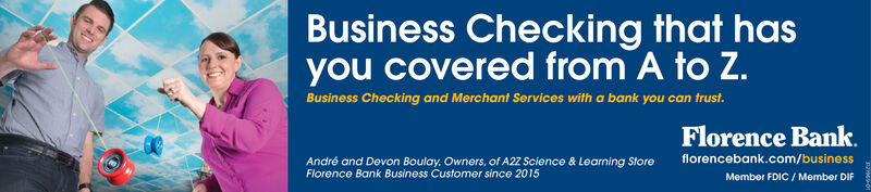 Business Checking that hasyou covered from A to Z.Business Checking and Merchant Services with a bank you can trust.Florence Bankflorencebank.com/businessAndré and Devon Boulay, Owners, of A2Z Science & Learning StoreFlorence Bank Business Customer since 2015Member FDIC / Member DIF Business Checking that has you covered from A to Z. Business Checking and Merchant Services with a bank you can trust. Florence Bank florencebank.com/business André and Devon Boulay, Owners, of A2Z Science & Learning Store Florence Bank Business Customer since 2015 Member FDIC / Member DIF