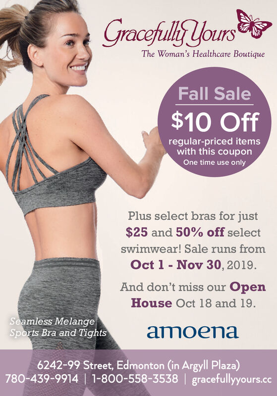 Gracefully YoursThe Woman's Healthcare BoutiqueFall Sale$10 Offregular-priced itemswith this couponOne time use onlyPlus select bras for just$25 and 50% off selectSwimwear! Sale runs fromOct 1 Nov 30, 2019And don't miss our OpenHouse Oct 18 and 19Seamless MelangeSports Bra and Tightsamoena6242-99 Street, Edmonton (in Argyll Plaza)780-439-9914   1-800-558-3538   gracefullyyours.cc Gracefully Yours The Woman's Healthcare Boutique Fall Sale $10 Off regular-priced items with this coupon One time use only Plus select bras for just $25 and 50% off select Swimwear! Sale runs from Oct 1 Nov 30, 2019 And don't miss our Open House Oct 18 and 19 Seamless Melange Sports Bra and Tights amoena 6242-99 Street, Edmonton (in Argyll Plaza) 780-439-9914   1-800-558-3538   gracefullyyours.cc