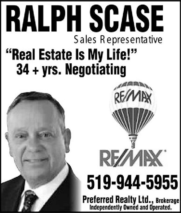 """RALPH SCASESales Representative""""Real Estate Is My Life!""""34+yrs. NegotiatingREMAXREMAX519-944-5955Preferred Realty Ltd., BrokerageIndependently Owned and Operated. RALPH SCASE Sales Representative """"Real Estate Is My Life!"""" 34+yrs. Negotiating REMAX REMAX 519-944-5955 Preferred Realty Ltd., Brokerage Independently Owned and Operated."""