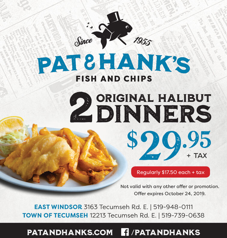 1955SincePAT&HANK'SFISH AND CHIPSORIGINAL HALIBUT2 DINNERSS$29.95TAXRegularly $17.50 each + taxNot valid with any other offer or promotion.Offer expires October 24, 2019EAST WINDSOR 3163 Tecumseh Rd. E. | 519-948-0111TOWN OF TECUMSEH 12213 Tecumseh Rd. E. | 519-739-0638PATANDHANKS.COM f/PATANDHANKShal meTMIBUAEThe Batin the StateE!lo osEN,LDRENAuction&CommissionaLKORE& 00dctionCeoTOREETER CLEVERLL-SORTS HOWSTEFLEETWOOD and BOScbp ond ohrood Padkesatrog ster all p PhOIF.d all yeisieLTiebele aold aL 1Walaol rso, boned eme ra' Oeegowox, See 1955 Since PAT&HANK'S FISH AND CHIPS ORIGINAL HALIBUT 2 DINNERS S $29.95 TAX Regularly $17.50 each + tax Not valid with any other offer or promotion. Offer expires October 24, 2019 EAST WINDSOR 3163 Tecumseh Rd. E. | 519-948-0111 TOWN OF TECUMSEH 12213 Tecumseh Rd. E. | 519-739-0638 PATANDHANKS.COM f/PATANDHANKS hal me TMIBUAE The Bat in the State E! lo os EN, LDREN Auction&Commission aLKORE& 00 dction Ce o TORE ETER CLEVER LL-SORTS HOW STE FLEETWOOD and BOS cbp ond oh rood Padkes a trog s ter all p PhO IF. d all yeisie L Tiebele aold aL 1Walaol r so, boned eme r a' Oee gowox, See