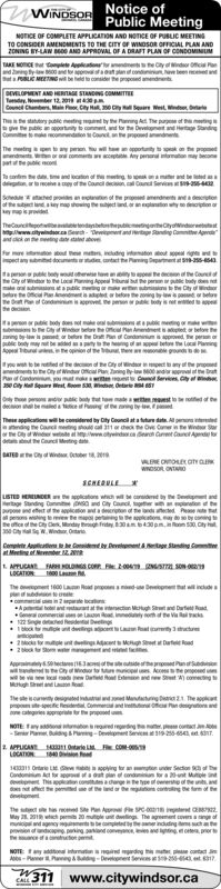 Notice ofPublic MeetingNOTICE OF COMPLETE APPLICATION AND NOTICE OF PUBLIC MEETINGWINDSORTO CONSIDER AMENDMENTS TO THE CITY OFr WINDSOR OFFICIAL PLAN ANDZONING BY-LAW B0 AND APPROVAL OF A DRAFT PLAN OF CONDOMINUMTAKE MOTICE t let Aplication d theCity o dor offc ad By 600 and op aat n coni ve bees ed atsPLC MEETG wil be held to comsider the proposed amendnentsDEVELOPMENT AND HERTAGE STANDING COMMITTEETsdy, Nober 12,201 t0pRCon Chners Mai Cly H 380 Cy e West WT e stayputie et by the ang At The pase ofge the pablic an ppty o nt and tor the Develnet and Hege SandingComit dinout n the p daThe meetingpen t ay pn u will hepporty tosk on the poedor a commets cp Any peranal namto may eoat te ulc coTo canfm te d tm and oction of tmtns to an be ed asdgn ar la recele f heCon nServss- 2Soe prn ofhe propesd amendnets ane detioof the satect an a y map howing the ect d or apony deption oy p isTheCouncepo be i Cydrwww.yndsorachDeptand anding Cmt ApFor mare m od hee met inng intmton ou sopepect any bd docunts ntact the Pang ptment at 5-55-8543ap publc bey wot oerse te y topece o the Counele City of Wdr to the Loc Paing Appeal una he pernrpu bdy emon ubna patc mgr m b s t the Cty findoba the Offical Pa is etbhe aing d or betre t P o Condiisaprve he penn pl y s et edpheaeor pbic body s ot me o bns atpbctng o ws to e City Wr be e Oc n Aenent s aed beoe hening b-lw s pet or belo the Drt Pn of Condannum s approved the per fpubic by may t be ad ay tohe hg of p be the Loca PlaingAppeal bunal te opion of the bu the e ground eyou w to be oted of the decon of the Oty of Windsor n pect to any of the prpedandto the Cty aWedu Ofc Pan ang 00iwParof Condo umt w C erves tye cay Sar West om53 Onarad pac bdy tt tmaeweast to oed of tde bem Png of gbyThese applications willbe coiered by Dity Coundil at a tture date Agenad the Caunc mgho ca 311 r he e Ove Cn the Wndr Staror the City We wete a wwoindc h Cet Cant Agend td the Counc Meting dBATED tey Winctober 18, 20wwoSO ONTNscRERNLEuSTED HENEUNDER e pplications whn will e conded by the Depnt andtge Sanding ann nd Cy Counc, gr w a pnon theaoe eet f the cn t a den of the ds ced ee tpes ing teve te mp penge pcao ay d so by coninghe offce of the Cy Clen Mnday rgh fridy 30mb430pm 530 Cty ht350 y S WWn OtaGom Apictin oeent &a Standing omteat Mecing of Neber 122t APUCAN FAR HOLDINGS CO Fe2 0 SN oLOCATION 0Lunt 1600 Lae Road ppmdDvpet that cdeThecm 2 pe bocatonsA p bo ant ae MhSt and De aGcom a iey ohf te Vi cks122 Se d e Deingock mue unt deeings pe 3trw2cks forme t Acent tMcn St Datd2eck to So wt nA 5ect63aowil e Cty ofd o Mw c dw DaMaugh Se anLuid PsodAoteane new Set A) cong tThe e souny ted ntdMantspecic Redel ommndcags prrte to theppsedThe appcatPandio anNOTE y dng-Sr Pa Bulding& Pg-Develpmet Svit9 255-684at 6172 APICANT H1 0tarle LFCoM-LOCATION 1840 nd431 Oe Le ping tor an und Section of thCo At tr ot out pan of conin tor a 20-t Mle nThs apleaon con dange i the type f ownersho of te unts andmntMay 2 21wch pe 20 mule u dwing The agement covers angofil and agency w e d nudigsc a hn ndcapn paning annd coveance ane ing ceprirce f onNOTEyad ddg p cantactA-PerPag& -Devene Services -256-5t 17311 www.citywindsor.caCALL Notice of Public Meeting NOTICE OF COMPLETE APPLICATION AND NOTICE OF PUBLIC MEETING WINDSOR TO CONSIDER AMENDMENTS TO THE CITY OFr WINDSOR OFFICIAL PLAN AND ZONING BY-LAW B0 AND APPROVAL OF A DRAFT PLAN OF CONDOMINUM TAKE MOTICE t let Aplication d theCity o dor offc a d By 600 and op aat n coni ve bees ed a tsPLC MEETG wil be held to comsider the proposed amendnents DEVELOPMENT AND HERTAGE STANDING COMMITTEE Tsdy, Nober 12,201 t0pR Con Chners Mai Cly H 380 Cy e West W T e stayputie et by the ang At The pase of ge the pablic an ppty o nt and tor the Develnet and Hege Sanding Comit dinout n the p da The meetingpen t ay pn u will hepporty tosk on the poed or a commets cp Any peranal namto may eo at te ulc co To canfm te d tm and oction of tmtns to an be ed as dgn ar la recele f heCon nServss- 2 Soe prn ofhe propesd amendnets ane detio of the satect an a y map howing the ect d or apony deption o y p is TheCouncepo be i Cydr www.yndsorachDeptand anding Cmt Ap For mare m od hee met inng intmton ou sope pect any bd docunts ntact the Pang ptment at 5-55-8543 ap publc bey wot oerse te y topece o the Counel e City of Wdr to the Loc Paing Appeal una he pernrpu bdy e mon ubna patc mgr m b s t the Cty findo ba the Offical Pa is etbhe aing d or betr e t P o Condiisaprve he penn pl y s et edp he aeor pbic body s ot me o bns atpbctng o w s to e City Wr be e Oc n Aenent s aed beoe he ning b-lw s pet or belo the Drt Pn of Condannum s approved the per f pubic by may t be ad ay tohe hg of p be the Loca Plaing Appeal bunal te opion of the bu the e ground e you w to be oted of the decon of the Oty of Windsor n pect to any of the prped andto the Cty aWedu Ofc Pan ang 00iw Parof Condo umt w C erves ty e cay Sar West om53 Onar ad pac bdy tt tmaeweast to oed of t de bem Png of gby These applications willbe coiered by Dity Coundil at a tture date Agen ad the Caunc mgho ca 311 r he e Ove Cn the Wndr Star or the City We wete a wwoindc h Cet Cant Agend t d the Counc Meting d BATED tey Win ctober 18, 20 wwoSO ONTN scRERNLE uSTED HENEUNDER e pplications whn will e conded by the Depnt and tge Sanding ann nd Cy Counc, gr w a pnon the aoe eet f the cn t a den of the ds ced ee t pes ing teve te mp penge pcao ay d so by coning he offce of the Cy Clen Mnday rgh fridy 30mb430pm 530 Cty ht 350 y S WWn Ota Gom Apictin o eent &a Standing omte at Mecing of Neber 122 t APUCAN FAR HOLDINGS CO Fe2 0 SN o LOCATION 0Lu nt 1600 Lae Road ppmdDvpet that cde The cm 2 pe bocatons A p bo ant ae MhSt and De a Gcom a iey ohf te Vi cks 122 Se d e Deing ock mue unt deeings pe 3tr w 2cks forme t Acent tMcn St Datd 2eck to So wt n A 5ect63ao wil e Cty ofd o M w c dw Da Maugh Se anL uid Psod Aote ane new Set A) cong t The e souny ted ntdMant specic Redel ommnd cags prrte to theppsed The appcat Pandio an NOTE y dng -Sr Pa Bulding& Pg-Develpmet Svi t 9 255-684 at 617 2 APICANT H1 0tarle LFCoM- LOCATION 1840 nd 431 Oe Le ping tor an und Section of th Co At tr ot out pan of conin tor a 20-t Mle n Ths apleaon con dange i the type f ownersho of te unts an dmnt May 2 21wch pe 20 mule u dwing The agement covers angof il and agency w e d nudigsc a h n ndcapn paning annd coveance ane ing ceprir ce f on NOTEyad ddg p cantact A-PerPag& -Devene Services -256-5t 17 311 www.citywindsor.ca CALL