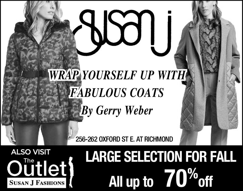 WRAP YOURSELF UP WITHFABULOUS COATSBy Gerry Weber256-262 0XFORD ST E. AT RICHMONDALSO VISITLARGE SELECTION FOR FALLTheOütletAll up to 70%ofSUSAN J FASHIONS WRAP YOURSELF UP WITH FABULOUS COATS By Gerry Weber 256-262 0XFORD ST E. AT RICHMOND ALSO VISIT LARGE SELECTION FOR FALL The Oütlet All up to 70%of SUSAN J FASHIONS