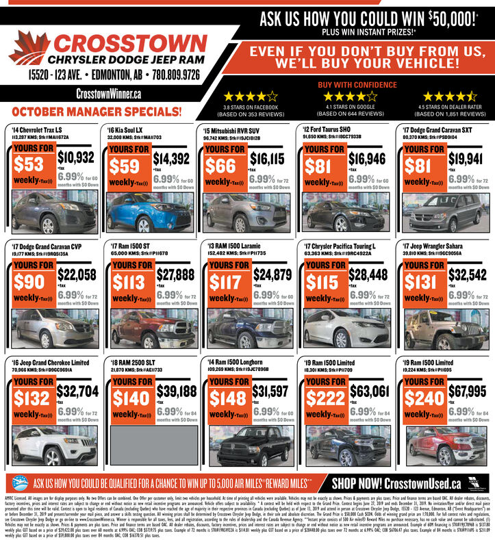 "ASK US HOW YOU COULD WIN $50,000!PLUS WIN INSTANT PRIZES!ACROSSTOWNCHRYSLER DODGE JEEP RAMEVEN IF YOU DON'T BUY FROM US,WE'LL BUY YOUR VEHICLE!15520-123 AVE EDMONTON, AB 780.809.9726BUY WITH CONFIDENCECrosstownWiner.ca4.1STARS ON GOOGLE(BASED ON 644 REVIEWS45 STARS ON DEALER RATER3.8 STARS ON FACEB0OKOCTOBER MANAGER SPECIALS!(BASED ON 1,851 REVIEWS(BASED ON 353 REVIEWS)17 Dodge Crand Caravan SXT80.370KMS: SPSDSI0412 Ford Taurus SHO'14 Chevrolet Trax LS3,287 KMS, StkMAI672A'16Kia Soul LX15 Mitsubishi RVR Suv91,650 KMS: Stkr18cC7933832.008 KMS: StkMAIT039742 KMS:Stk19JCISI28YOURS FOR$10,932$536.99%YOURS FORYOURS FORYOURS FOR$19,941YOURS FOR$16,946$14,392$16,115$66weekly. aet)$59$81weekly-Taeg) 6.99% r$81taxtaxtax+taxtax6.99%6.99% for 60weekly.Tax(0)Ifor G0weekly-e0 6.99%forweekly.Tax()fer 72moeths with $0 Dewmoaths with $0 Downmoths with $0 Dewmosths wih $O Dowsmoehs with $0 Dews17 Ram 1500 ST13 RAM 1500 Laramie52482 KMS: Stk#P73517 Chrysler Pacifica TouringL17 Jeep Wrangler Sahara3.10 KMS Stk9Gcoo5GA'17 Dodge Grand Caravan CVP65,000 KMS: StkP6763363 KMS: Stk19RC4922A9177 KNS SDRO5135AYOURS FOR$22,058$90weekly-Tax(0)YOURS FOR$24,879YOURS FOR$28,448YOURS FOR$32,542YOURS FOR$27,888$113weekly-Taxl)$131weekly-Taeig) 6.99% for 72$117weekly TI ()$115weekly-Tae 0)taxtaxtaxtaxtax6.99% for 776.99% for 726.99% for 06.99% for 72moths with $0 Dowsmeeths with $0 Dowmoaths with $0 Downmoeths with $0 Dewsmoehs with $0 Dew14 Ram 1500 Longhorn16 Jeep Grand Cherokee Limited70966 KMS: Stk09ccs6s1A18 RAM 2500 SLT19 Ram 1500 Limited'19 Ram 1500 LimitedI09,269 KMS: Stk#19C789682870 KMS: SAEI73319224 KMS: StiP69s8301 KMS: StkPI709YOURS FOR$39,188YOURS FORYOURS FORYOURS FORYOURS FOR$222 $63,061weekly-a 6.99% tor 8$32,704$31,597$67.995$148weekly-T 6.99% fr 60$240$132$140axtax6.99% far 846.99% for 726.99%formonths with S0 Downweekly-Tax:(0)weeklyTxweekly-Tax()months with $0 Downmhs with $0 Dawmoeths with $0 Dowsmouths with SO DownSHOP NOW! CrosstownUsed.caASK US HOW YOU COULD BE OUALIFIED FOR A CHANCE TO WIN UP TO 5.000 AR MILES REWARD MILESAC Lied Al img br dply ly tw s can be anied e Offe per asm y, init tw idn per boald At ine el pitin al whi w lt eicles may be aly Prias &py a p Pi and a m d dele ,yo pras and re s an dage d wd we wal pga a s abi will be ed whede Gad ha Ca bes Jne 2 d mber 20 tesye andr dret nal pepr erthis time will te aid Contest isen to legal residens of Casada (duding Quebed wte tave aced the age marity a dheir resgecn provis in Canada jescedng Quebed as o Jne , 201 and aed in pesan a ws Oryde Jp Dodge, 850-be, AEest Headuarten)r belre Deamer 31, Mt and presecaender yur ma p, and awer a si tsing questim vising pries shall te deermned by Gn Cryde Jep odge, in their ale and lte dreien. The Gnd Prie is 154,000 Cash 10 d of wiing grand prie are 300 fr fl cest nles and reglatioryl Jp Dedge orww.a.Winser mpoble forle and all mgiran acg he ndn d derhip and the Canada Revat Agncy""""sa prit aof S00 Air miad Msrd serary hasah vale and casst be abtedeTehdes may set be eady e Prices&paymens are pls a Price and fnce es are baed AL All dealer rebrn, d, ary nciv pricn and interst n e dage or ed widet setr sew real ine pgans an d Eunpl acing is STIRCI i$31wekly pl ST based on a pia $18422 00 p us ver mes at 9% A C08 $5131s s tase Eumle f 72 meas is S9C2A S4 vy pls GsT based on aprice S400ps er 72 mods a 9% OA cO8 SA0647 pls u Eample of 84 mecs is TPIS$211wreky pls ST lasd a priae f Si00.00 ps taes wer Hds 0: CO8 SSsa ASK US HOW YOU COULD WIN $50,000! PLUS WIN INSTANT PRIZES! ACROSSTOWN CHRYSLER DODGE JEEP RAM EVEN IF YOU DON'T BUY FROM US, WE'LL BUY YOUR VEHICLE! 15520-123 AVE EDMONTON, AB 780.809.9726 BUY WITH CONFIDENCE CrosstownWiner.ca 4.1STARS ON GOOGLE (BASED ON 644 REVIEWS 45 STARS ON DEALER RATER 3.8 STARS ON FACEB0OK OCTOBER MANAGER SPECIALS! (BASED ON 1,851 REVIEWS (BASED ON 353 REVIEWS) 17 Dodge Crand Caravan SXT 80.370KMS: SPSDSI04 12 Ford Taurus SHO '14 Chevrolet Trax LS 3,287 KMS, StkMAI672A '16Kia Soul LX 15 Mitsubishi RVR Suv 91,650 KMS: Stkr18cC79338 32.008 KMS: StkMAIT03 9742 KMS:Stk19JCISI28 YOURS FOR $10,932 $53 6.99% YOURS FOR YOURS FOR YOURS FOR $19,941 YOURS FOR $16,946 $14,392 $16,115 $66 weekly. aet) $59 $81 weekly-Taeg) 6.99% r $81 tax tax tax +tax tax 6.99% 6.99% for 60 weekly.Tax(0) Ifor G0 weekly-e0 6.99%for weekly.Tax() fer 72 moeths with $0 Dew moaths with $0 Down moths with $0 Dew mosths wih $O Dows moehs with $0 Dews 17 Ram 1500 ST 13 RAM 1500 Laramie 52482 KMS: Stk#P735 17 Chrysler Pacifica TouringL 17 Jeep Wrangler Sahara 3.10 KMS Stk9Gcoo5GA '17 Dodge Grand Caravan CVP 65,000 KMS: StkP67 63363 KMS: Stk19RC4922A 9177 KNS SDRO5135A YOURS FOR $22,058 $90 weekly-Tax(0) YOURS FOR $24,879 YOURS FOR $28,448 YOURS FOR $32,542 YOURS FOR $27,888 $113 weekly-Taxl) $131 weekly-Taeig) 6.99% for 72 $117 weekly TI () $115 weekly-Tae 0) tax tax tax tax tax 6.99% for 77 6.99% for 72 6.99% for 0 6.99% for 72 moths with $0 Dows meeths with $0 Dow moaths with $0 Down moeths with $0 Dews moehs with $0 Dew 14 Ram 1500 Longhorn 16 Jeep Grand Cherokee Limited 70966 KMS: Stk09ccs6s1A 18 RAM 2500 SLT 19 Ram 1500 Limited '19 Ram 1500 Limited I09,269 KMS: Stk#19C78968 2870 KMS: SAEI733 19224 KMS: StiP69s 8301 KMS: StkPI709 YOURS FOR $39,188 YOURS FOR YOURS FOR YOURS FOR YOURS FOR $222 $63,061 weekly-a 6.99% tor 8 $32,704 $31,597 $67.995 $148 weekly-T 6.99% fr 60 $240 $132 $140 ax tax 6.99% far 84 6.99% for 72 6.99%for months with S0 Down weekly-Tax:(0) weeklyTx weekly-Tax() months with $0 Down mhs with $0 Daw moeths with $0 Dows mouths with SO Down SHOP NOW! CrosstownUsed.ca ASK US HOW YOU COULD BE OUALIFIED FOR A CHANCE TO WIN UP TO 5.000 AR MILES REWARD MILES AC Lied Al img br dply ly tw s can be anied e Offe per asm y, init tw idn per boald At ine el pitin al whi w lt eicles may be aly Prias &py a p Pi and a m d dele , yo pras and re s an dage d wd we wal pga a s abi will be ed whede Gad ha Ca bes Jne 2 d mber 20 tesye andr dret nal pe pr erthis time will te aid Contest isen to legal residens of Casada (duding Quebed wte tave aced the age marity a dheir resgecn provis in Canada jescedng Quebed as o Jne , 201 and aed in pesan a ws Oryde Jp Dodge, 850-be, AEest Headuarten) r belre Deamer 31, Mt and presecaender yur ma p, and awer a si tsing questim vising pries shall te deermned by Gn Cryde Jep odge, in their ale and lte dreien. The Gnd Prie is 154,000 Cash 10 d of wiing grand prie are 300 fr fl cest nles and reglatio ryl Jp Dedge or ww. a. Winser mpoble for le and all mgiran acg he ndn d derhip and the Canada Revat Agncy""""sa prit a of S00 Air mi ad Ms rd serary has ah vale and casst be abted e Tehdes may set be eady e Prices&paymens are pls a Price and fnce es are baed AL All dealer rebrn, d, ary nciv pricn and interst n e dage or ed widet setr sew real ine pgans an d Eunpl acing is STIRCI i$31 wekly pl ST based on a pia $18422 00 p us ver mes at 9% A C08 $5131s s tase Eumle f 72 meas is S9C2A S4 vy pls GsT based on aprice S400ps er 72 mods a 9% OA cO8 SA0647 pls u Eample of 84 mecs is TPIS$211 wreky pls ST lasd a priae f Si00.00 ps taes wer Hds 0: CO8 SSsa"