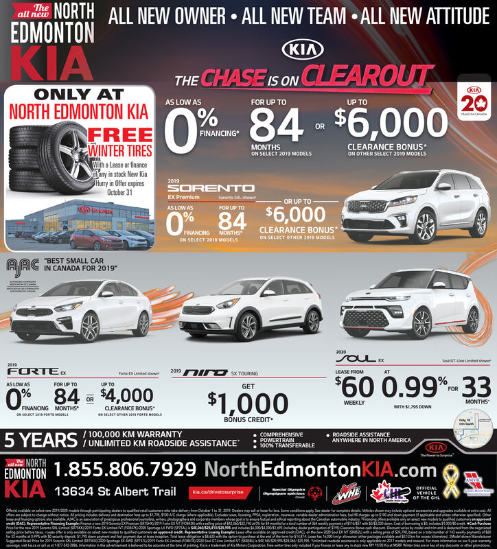 """NORTH ALL NEWEDMONTONTheall newOWNER ALL NEW TEAM ALL NEW ATTITUDEKIAKIATHE CHASE IS ON CLEAROUT20KIAONLY ATAS LOW ASFOR UP TOUP TONORTH EDMONTON KIAFREEWINTER TIRES0 % 84-$6,000ORFINANCINGCLEARANCE BONUSMONTHSON SELECT 2019 MODELSON OTHER SELECT 2019 MODELSWith a Lease or financeahany in stock New KiaHurry in Offer expiresOctober 312019SORENTOSorento SXL shownEX PremiumOR UP TOAS LOW ASFOR UP TO$6,000CLEARANCE BONUS*0% 84FINANCING MONTHSON SELECT OTHER 2019 MODELSON SELECT 2019 MODELS""""BEST SMALL CARIN CANADA FOR 2019AAC2020SOULSout GT-Line Limted showr2019FORTE2019LEASE FROMATSX TOURINGForte EXLimited showe$60 0.99%cme 33AS LOW ASFOR UP TOUP TOGETFOR0% 84$$4,000$1,000ORMONTHSWEEKLYCLEARANCE BONUSFINANCING MONTHSWITH $1,795 DOWNNECT 2 RTE MOOLSoN SELECT OFHER 201 FORTE MODELSBONUS CREDITOy 1minS/100,000 KM WARRANTY5YEARS UNLIMITED KM ROADSIDE ASSISTANCEROADSIDE ASSISTANCEANYWHERE IN NORTH AMERICACOMPREHENSIVEPOWERTRAIN100 % TRANSFERABLEKIAThNORTHEDMONTON1.855.806.7929 NorthEdmontonKIA.comTheAMVICKIA 13634 St Albert TrailSpecalOFFICIALVEHICLEkia.ca/drivetosurpriseWHECanOF THE CHLoeaalble on seledt new 2018220models shrough particpating desto qualfed retal cutomerswho tke delivery om October 1 to 31, 20.Dealers mayelr lesfor less Some condtions apply See dealer forWhickes shown nay clde optional aceries and upgradescomplets detalsvalable tetcot Aand faning options aoavailabl AAC onpigpial a e phograhend opte menben whes gd is to ealnd ethical eorting abo the Cnd ble indtryFng salable ny n wet e modes oualfed omapprevedd0AC Reprmve Financing Emple Finana new 2t Soeo EX Prmum SH Fo ExTO4 asing price of 542,06132140%or 84montha for a toumber of 364weeldy payments ol S165h dwCot of bomowing 52 includn i000dtCh archasePrice for the new 209 Sowo S Lned S02019 Fone XUinted FO0200 5potage X PWD SAL45.0025 nd indudes S000340041cuding deer paticpation of S Clerance Bonus ch dacoune Diecount varies by model and i and deducted tom the negotedfor3mohs 0sh0rity depost, $195 down pa"""
